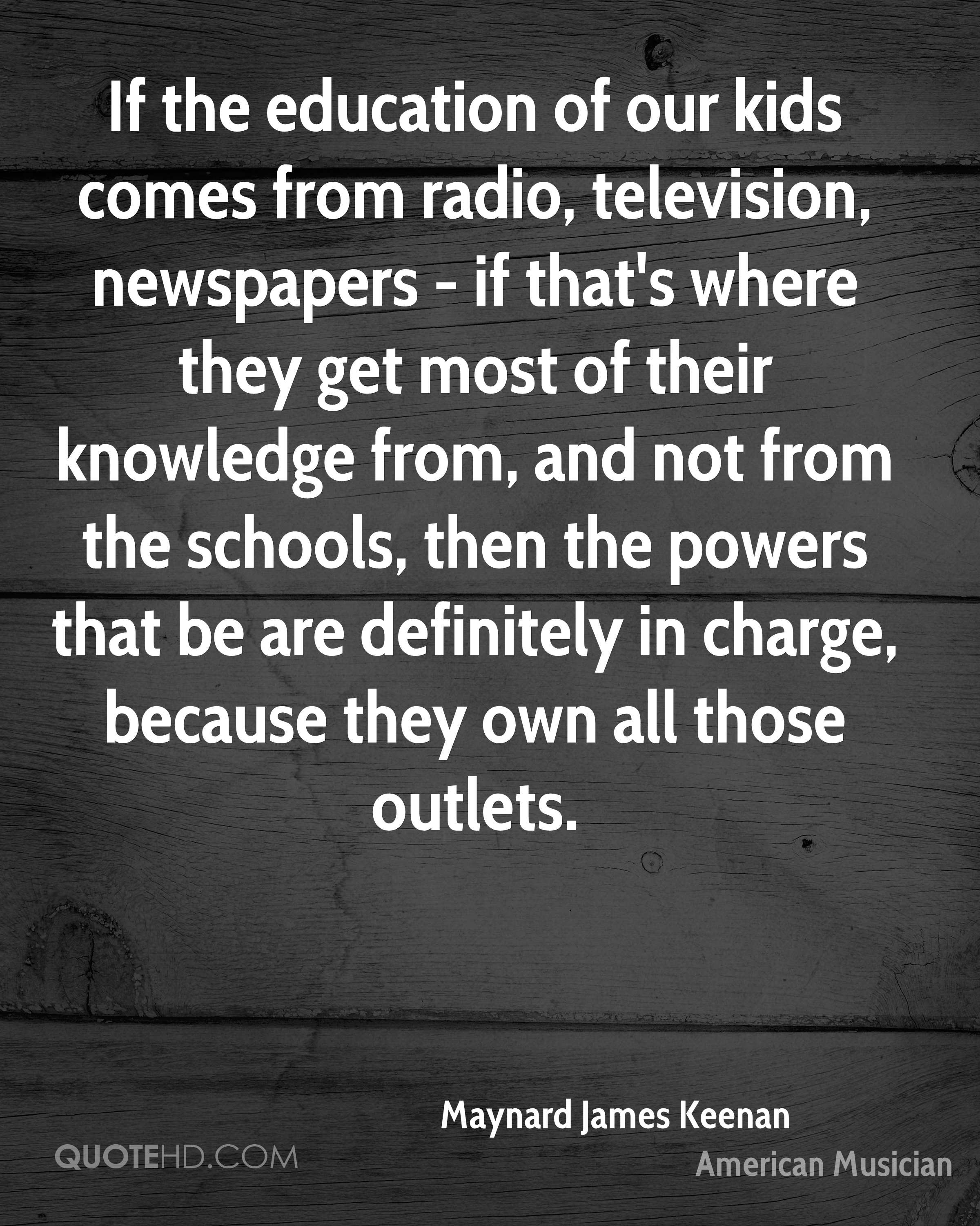If the education of our kids comes from radio, television, newspapers - if that's where they get most of their knowledge from, and not from the schools, then the powers that be are definitely in charge, because they own all those outlets.
