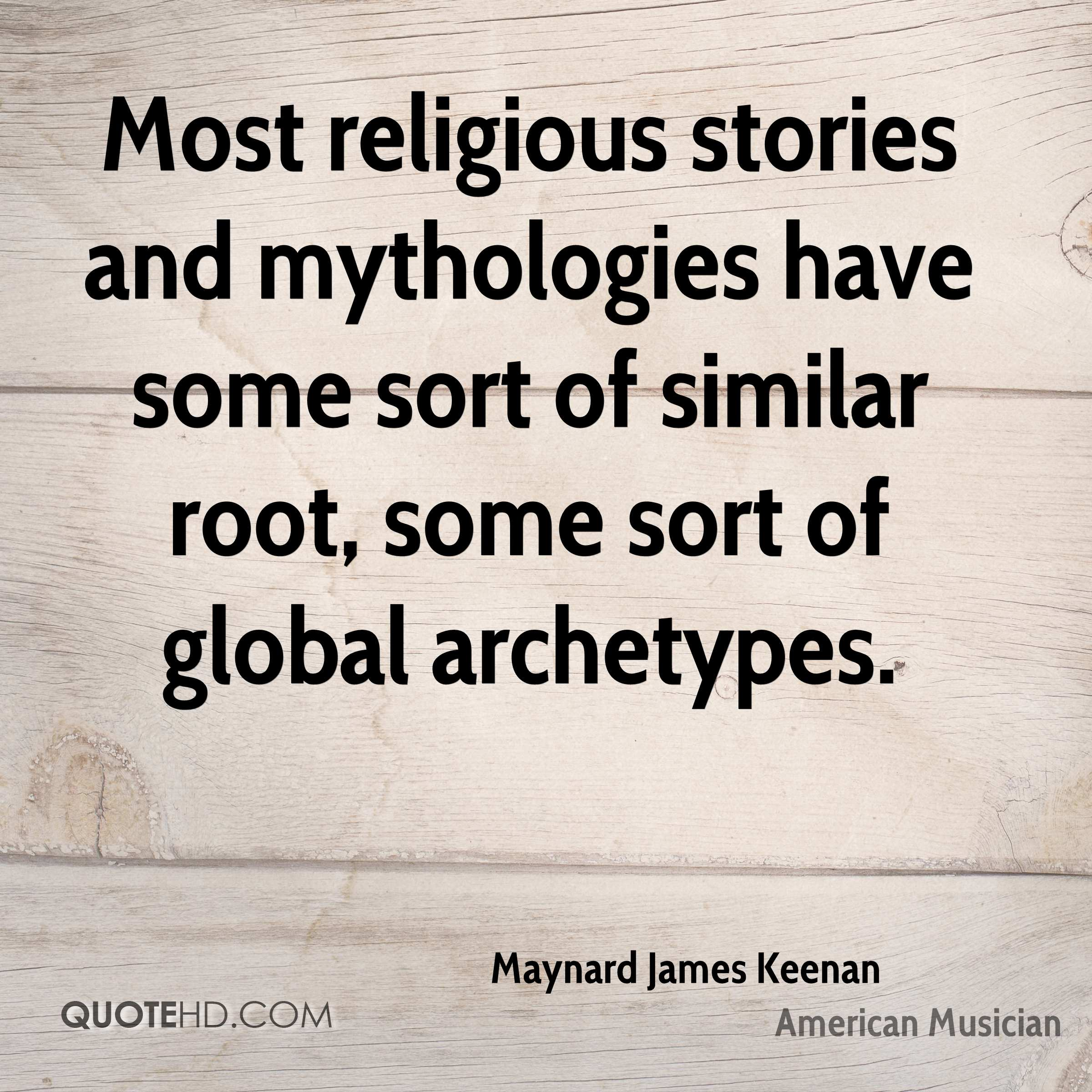 Most religious stories and mythologies have some sort of similar root, some sort of global archetypes.