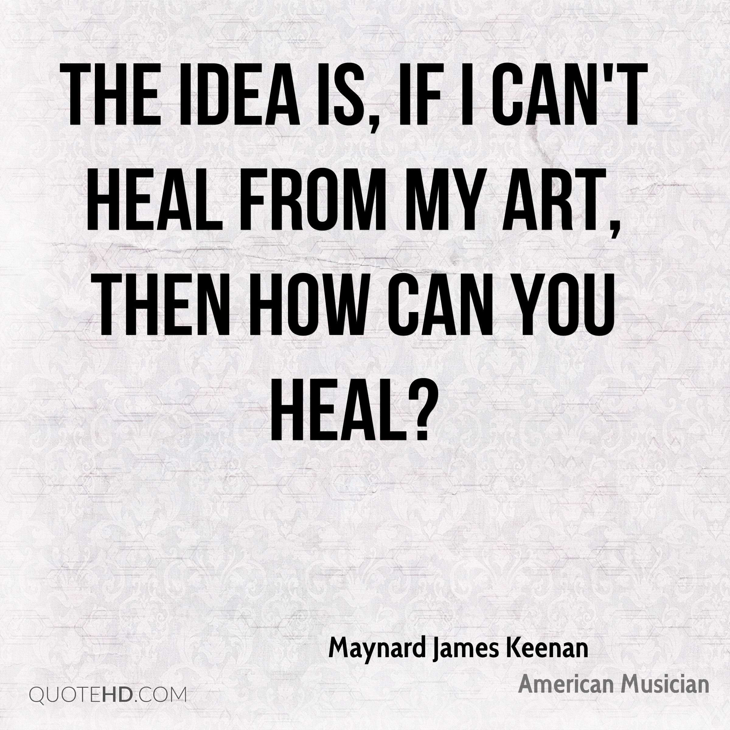 The idea is, if I can't heal from my art, then how can you heal?