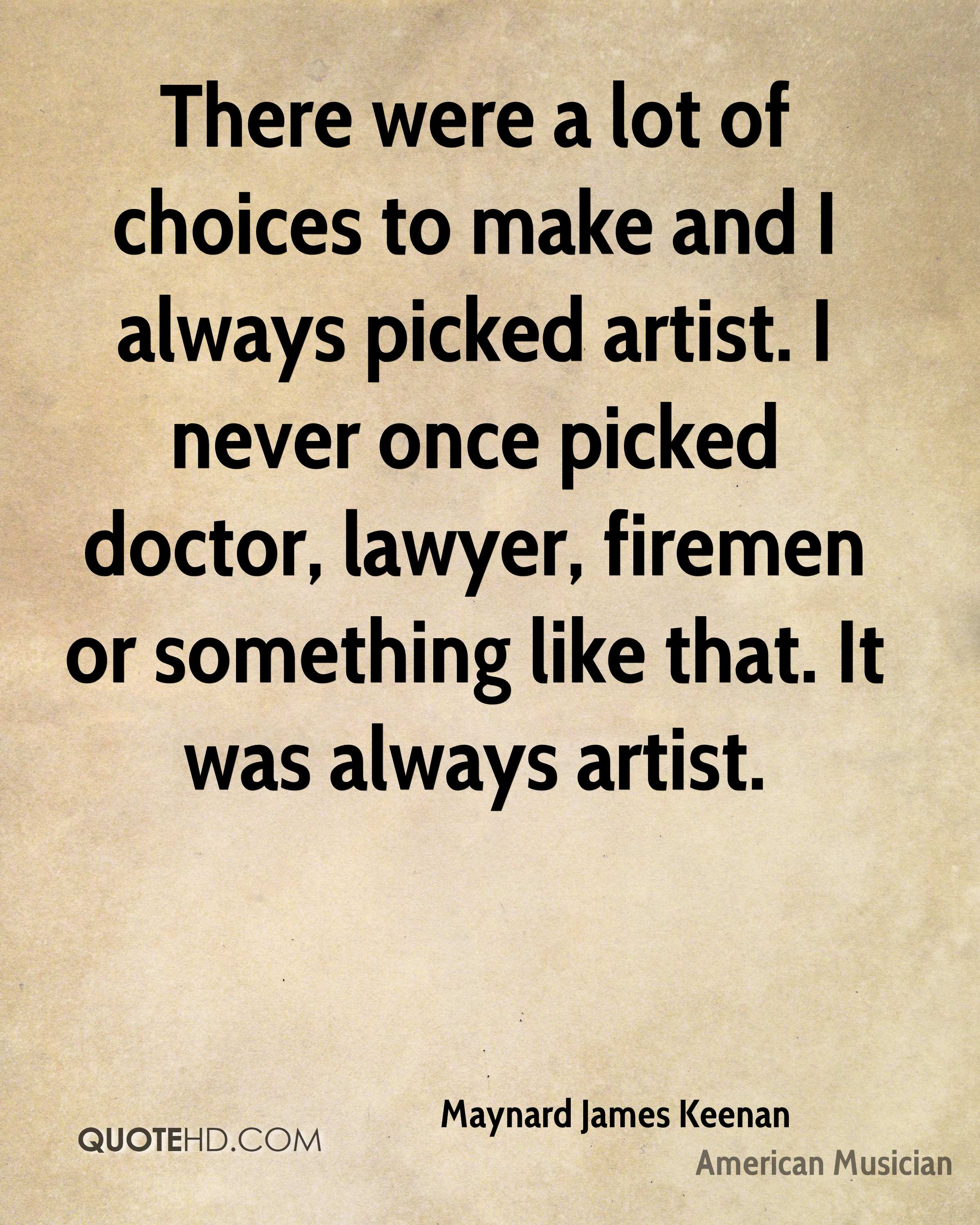 There were a lot of choices to make and I always picked artist. I never once picked doctor, lawyer, firemen or something like that. It was always artist.