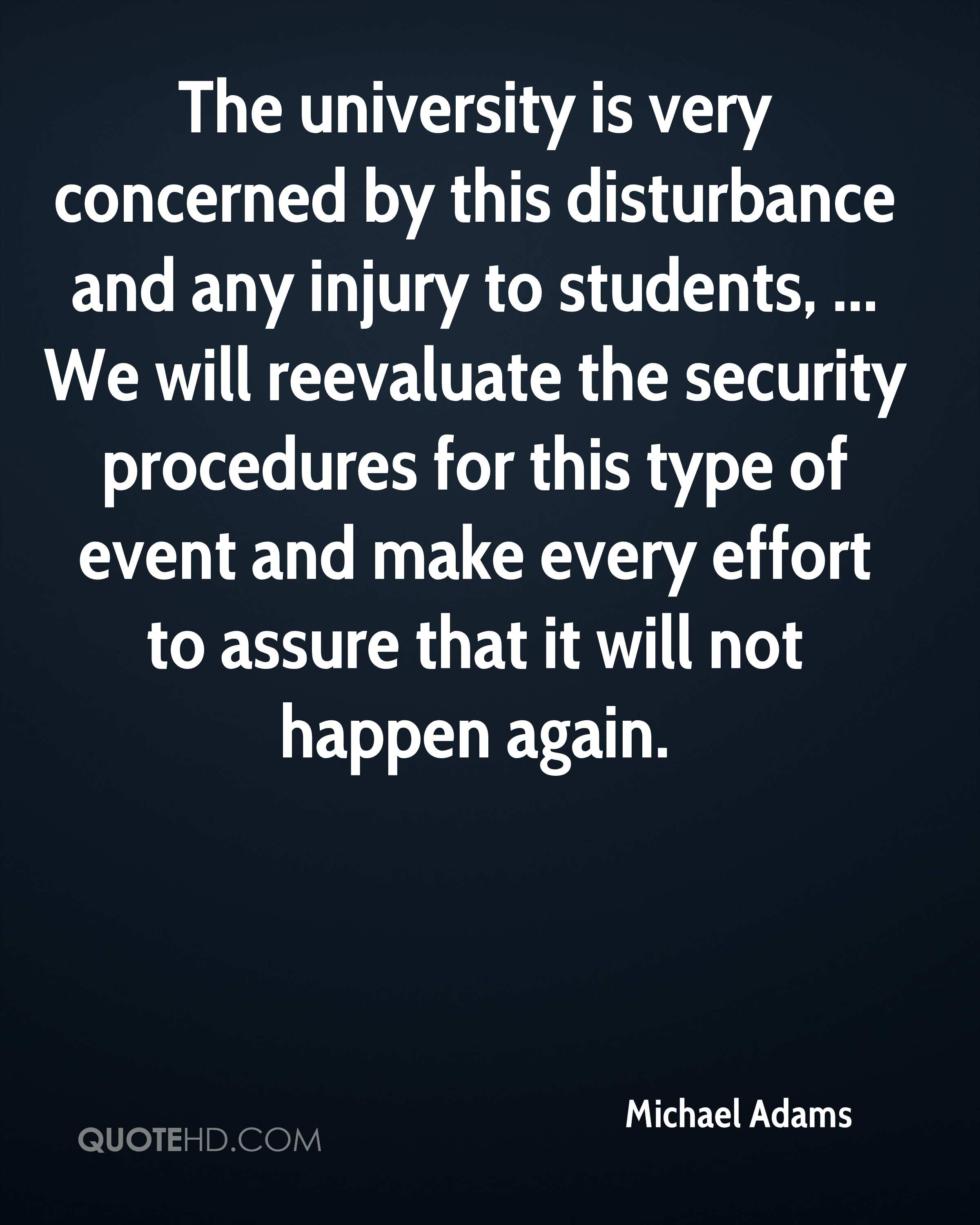 The university is very concerned by this disturbance and any injury to students, ... We will reevaluate the security procedures for this type of event and make every effort to assure that it will not happen again.