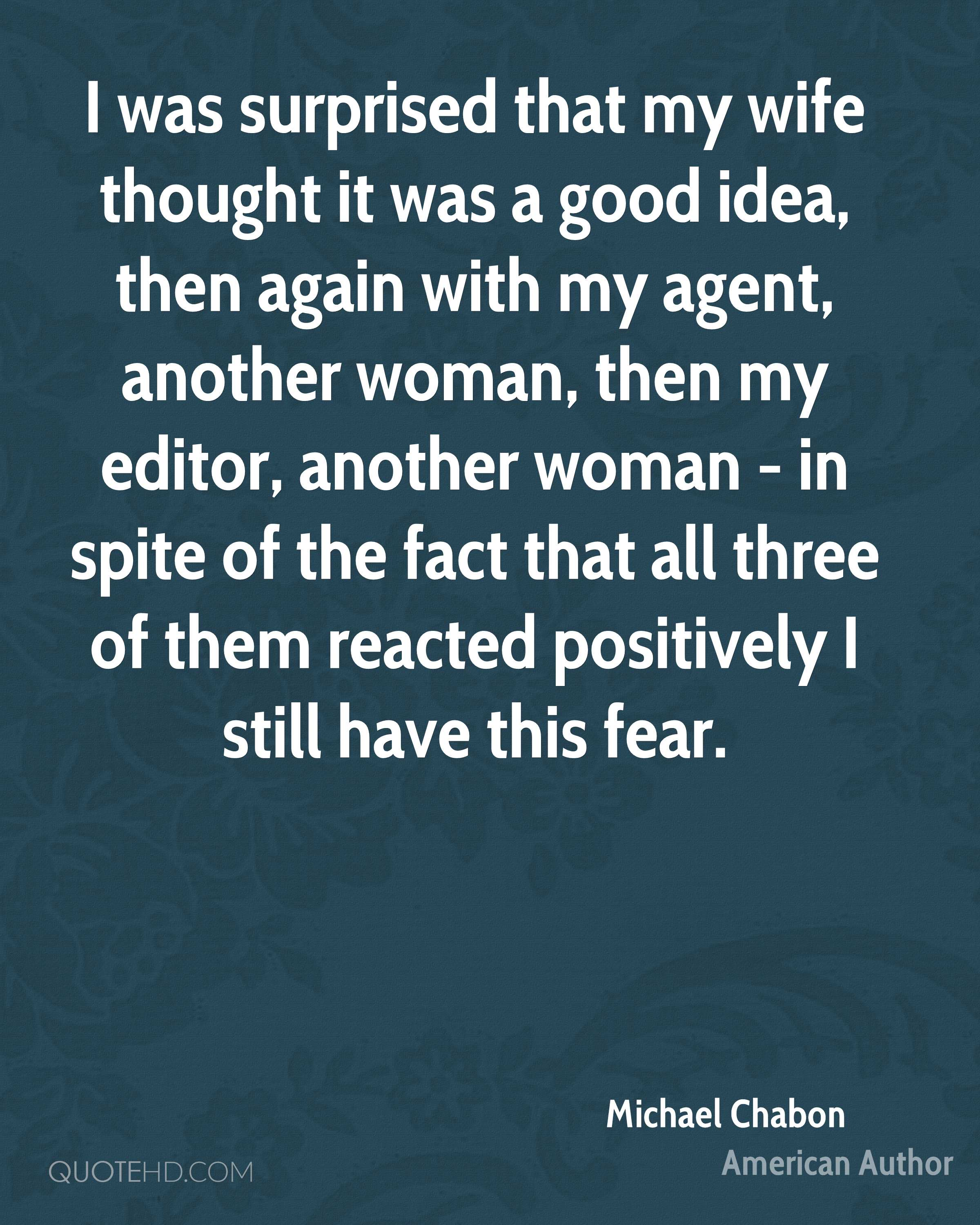 I was surprised that my wife thought it was a good idea, then again with my agent, another woman, then my editor, another woman - in spite of the fact that all three of them reacted positively I still have this fear.