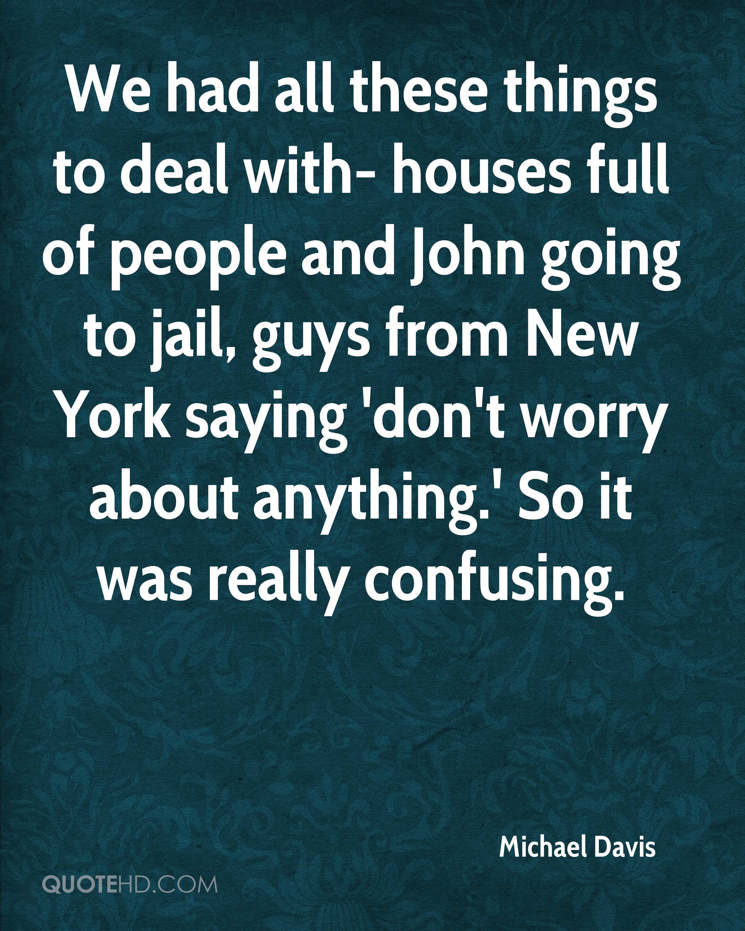 We had all these things to deal with- houses full of people and John going to jail, guys from New York saying 'don't worry about anything.' So it was really confusing.
