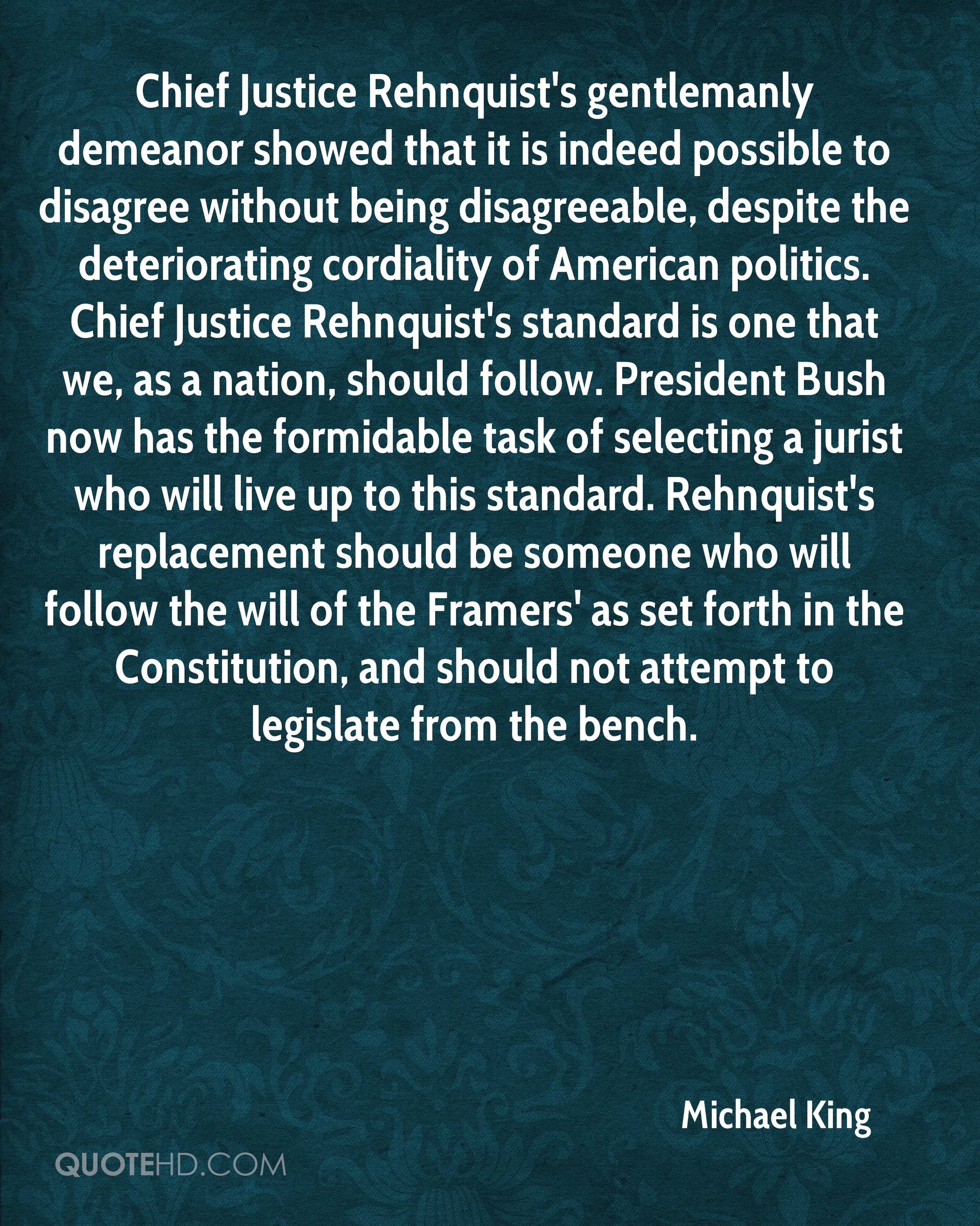 Chief Justice Rehnquist's gentlemanly demeanor showed that it is indeed possible to disagree without being disagreeable, despite the deteriorating cordiality of American politics. Chief Justice Rehnquist's standard is one that we, as a nation, should follow. President Bush now has the formidable task of selecting a jurist who will live up to this standard. Rehnquist's replacement should be someone who will follow the will of the Framers' as set forth in the Constitution, and should not attempt to legislate from the bench.
