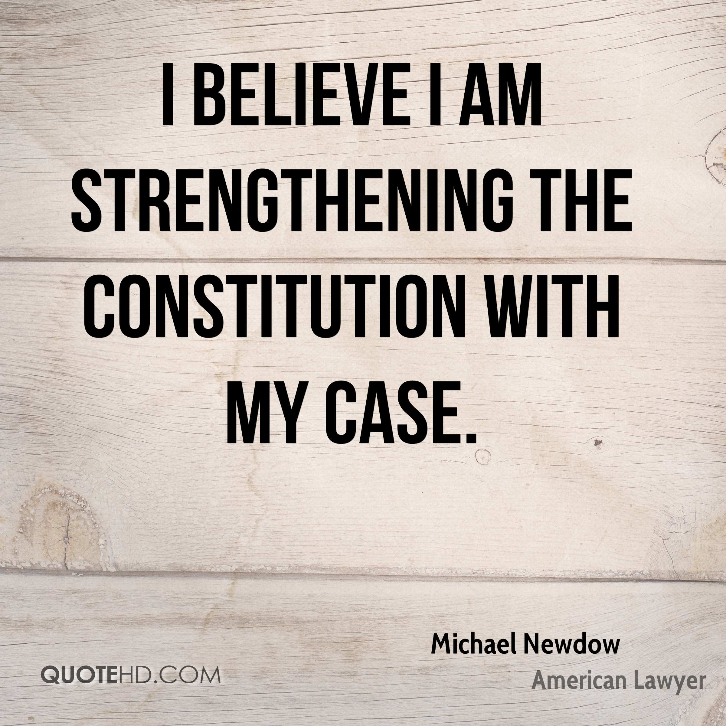 I believe I am strengthening the Constitution with my case.