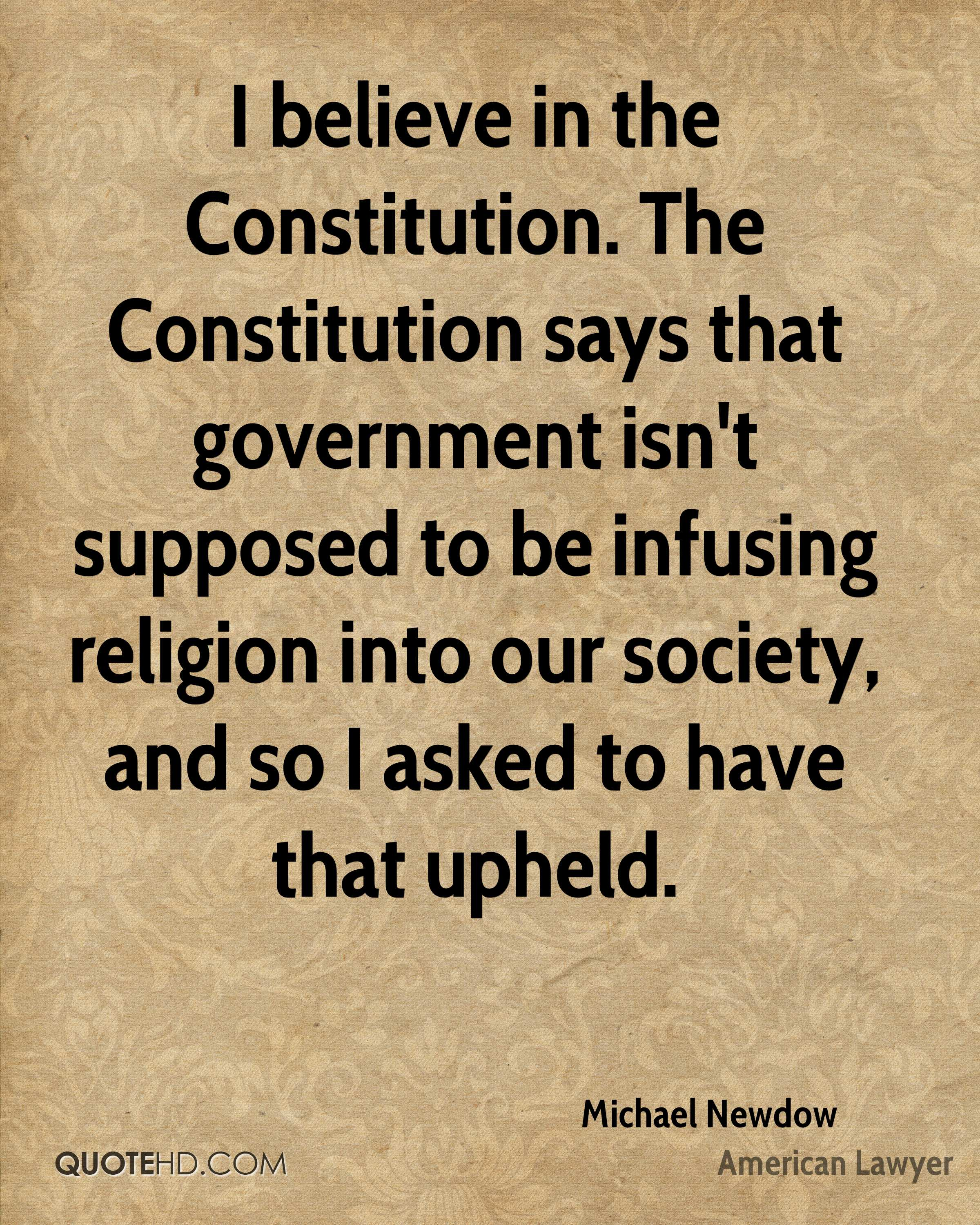 I believe in the Constitution. The Constitution says that government isn't supposed to be infusing religion into our society, and so I asked to have that upheld.