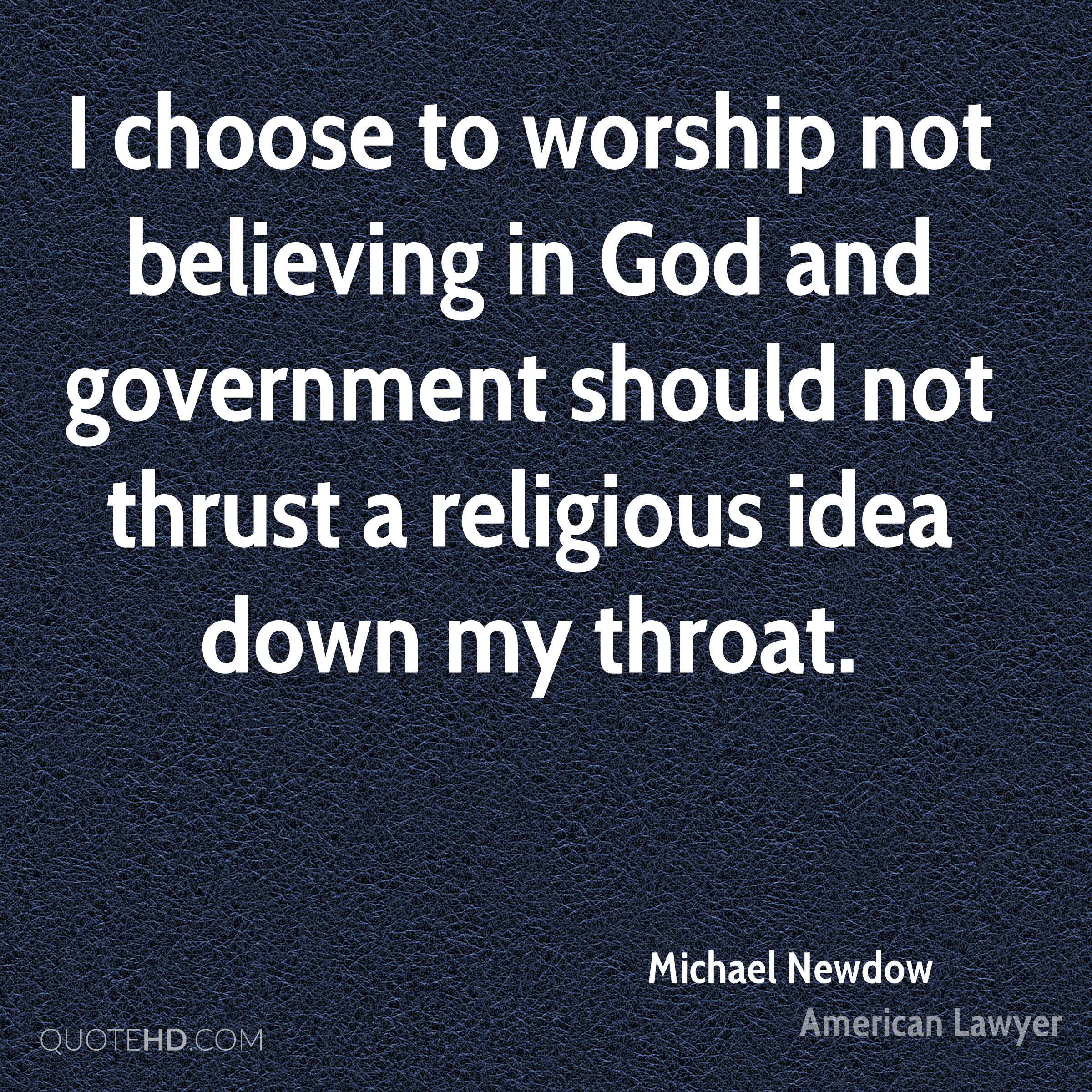 I choose to worship not believing in God and government should not thrust a religious idea down my throat.