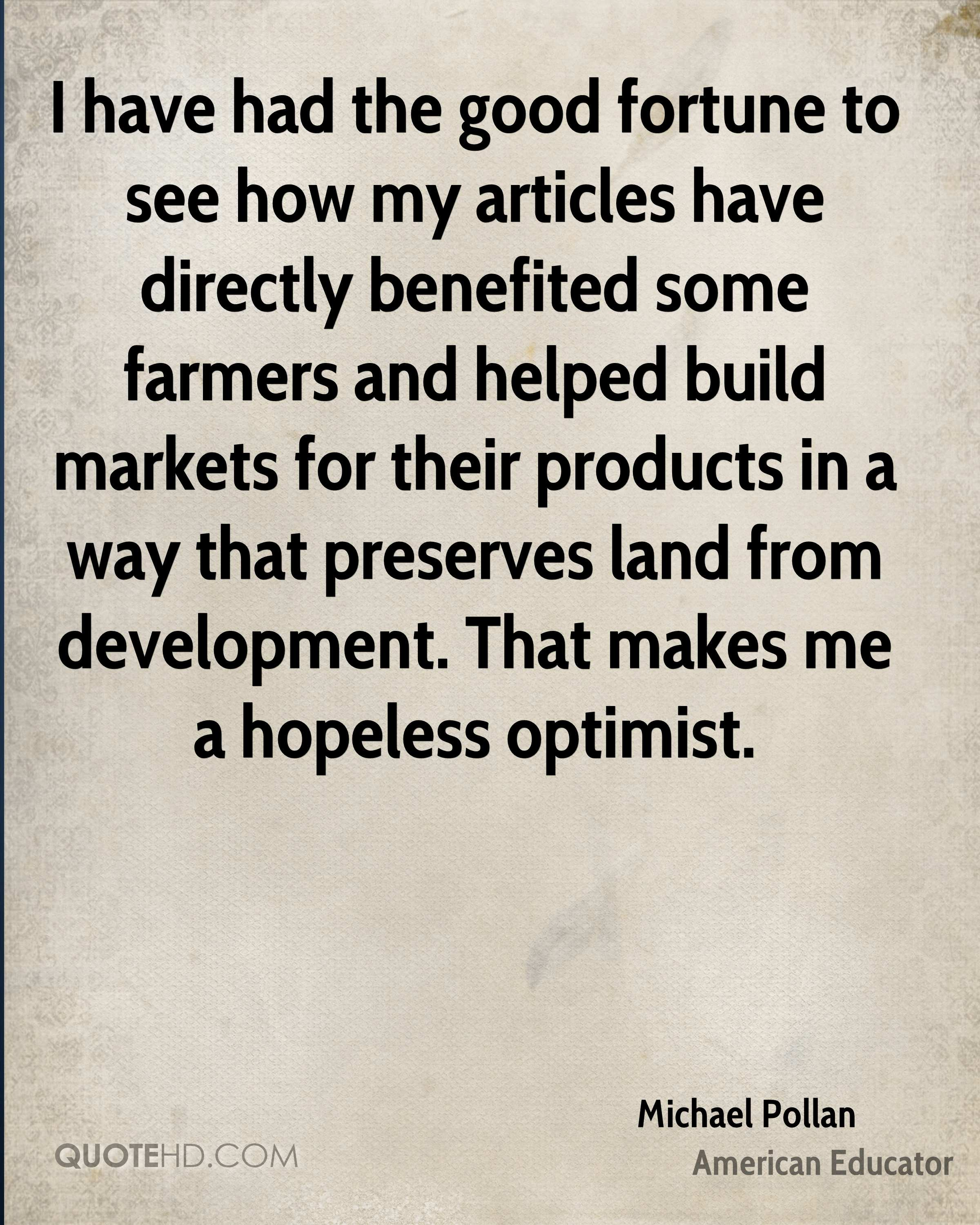 I have had the good fortune to see how my articles have directly benefited some farmers and helped build markets for their products in a way that preserves land from development. That makes me a hopeless optimist.