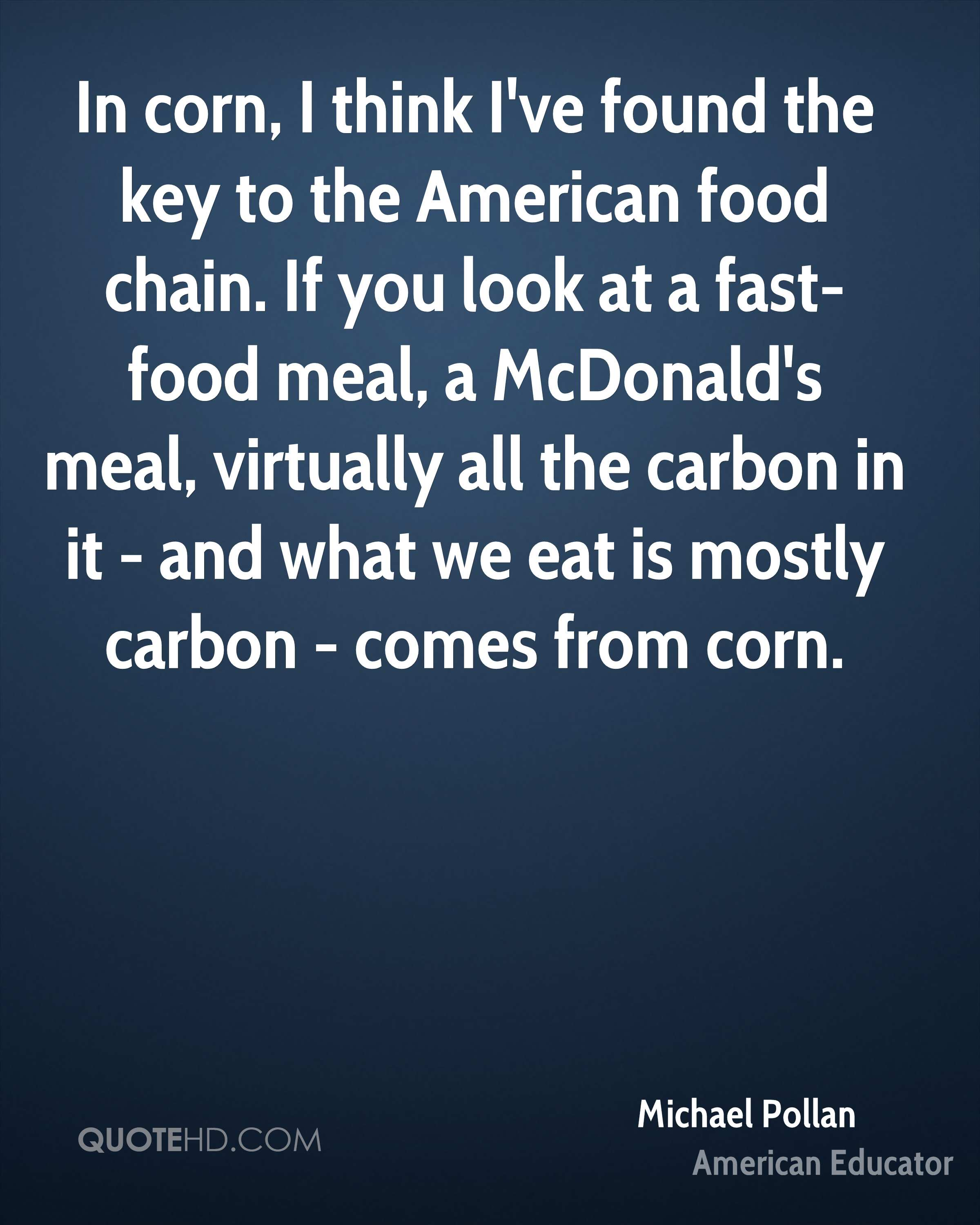 In corn, I think I've found the key to the American food chain. If you look at a fast-food meal, a McDonald's meal, virtually all the carbon in it - and what we eat is mostly carbon - comes from corn.
