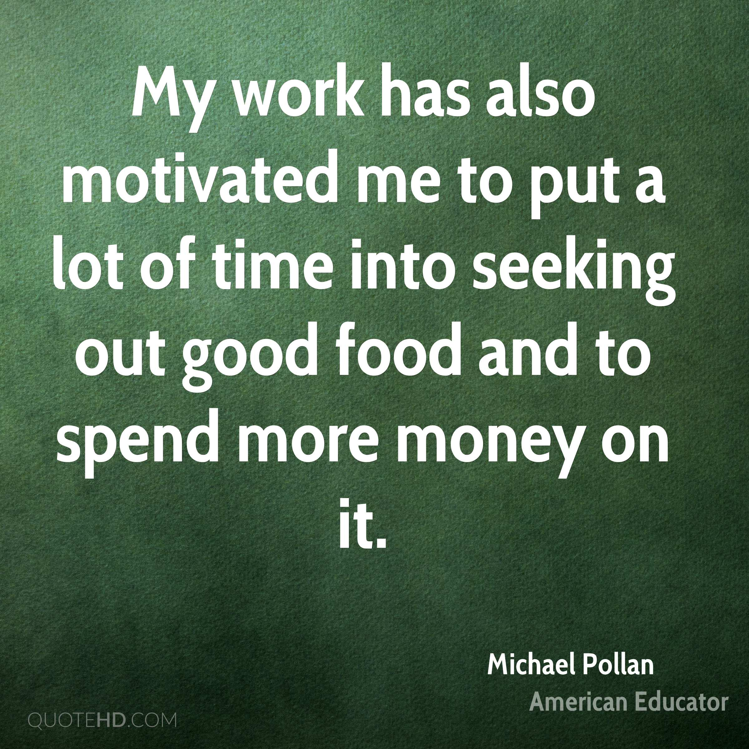 My work has also motivated me to put a lot of time into seeking out good food and to spend more money on it.