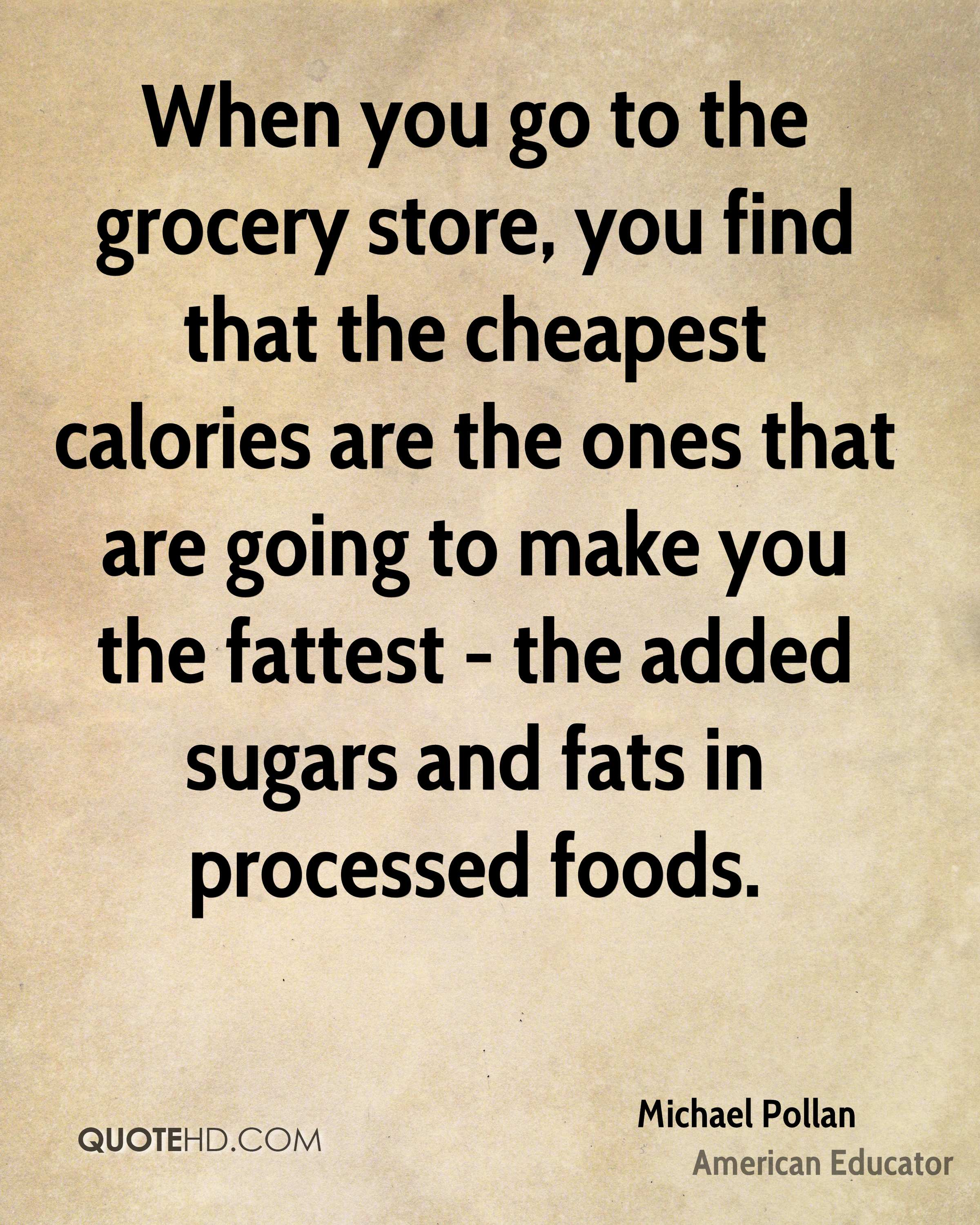 When you go to the grocery store, you find that the cheapest calories are the ones that are going to make you the fattest - the added sugars and fats in processed foods.