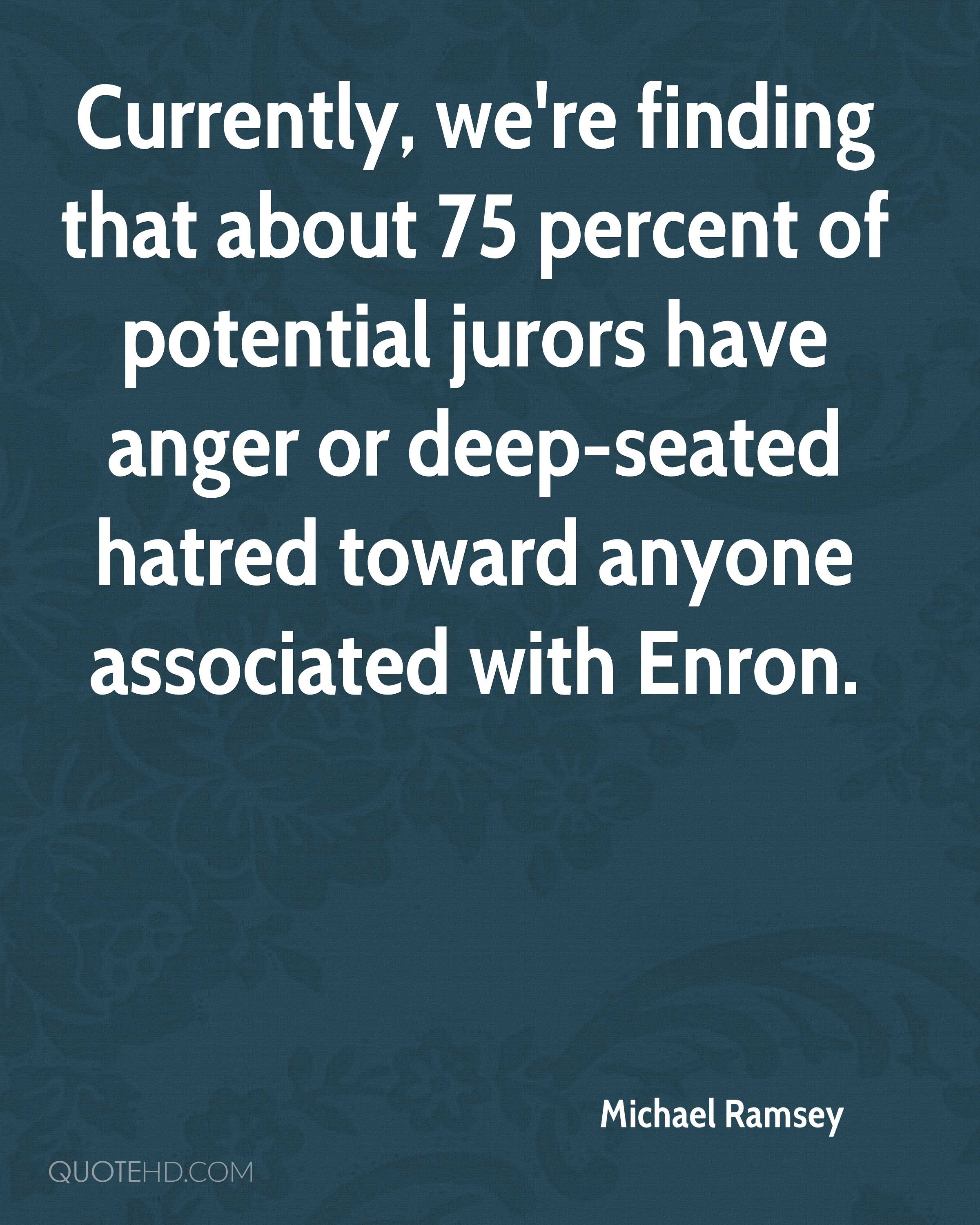 Currently, we're finding that about 75 percent of potential jurors have anger or deep-seated hatred toward anyone associated with Enron.