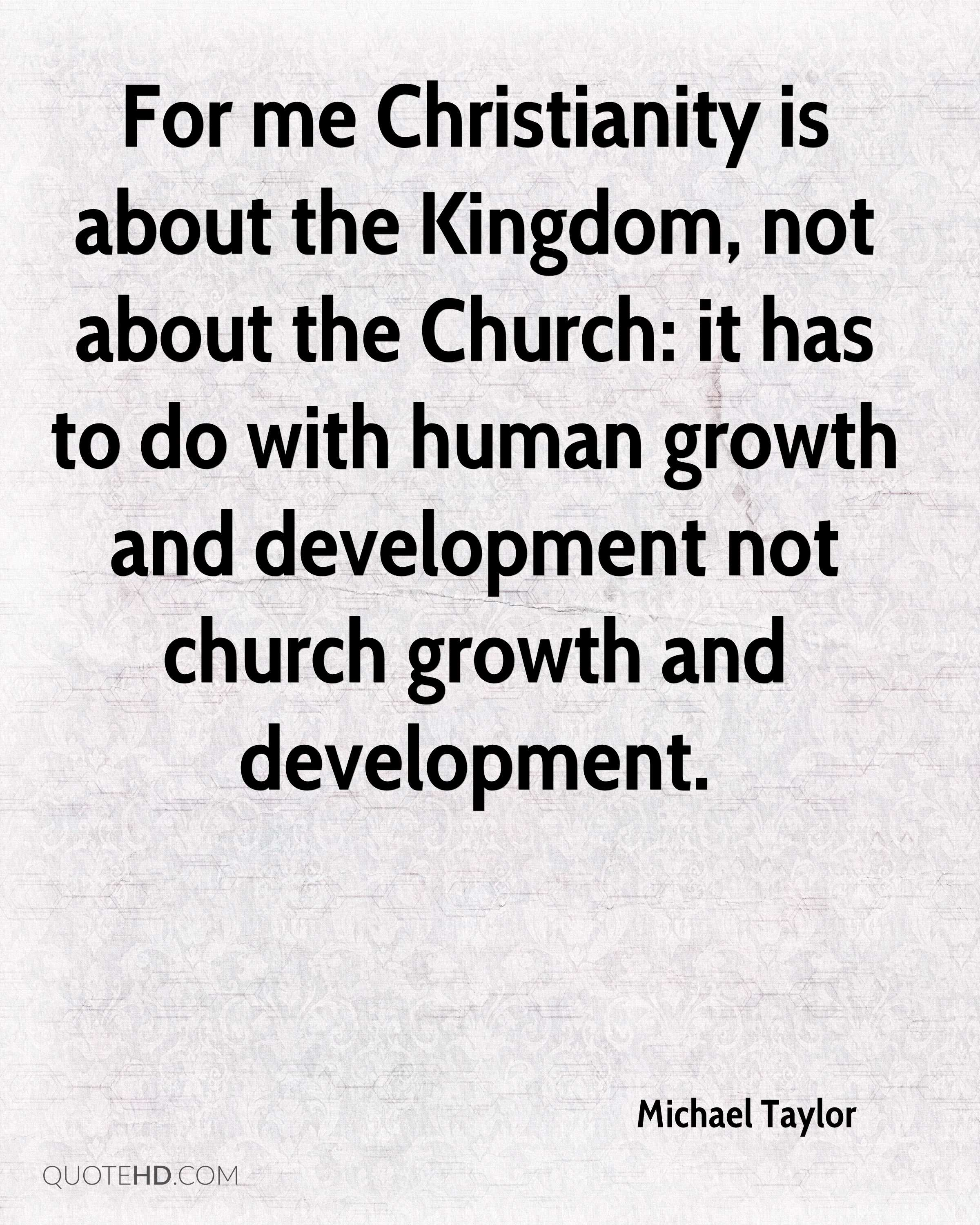 For me Christianity is about the Kingdom, not about the Church: it has to do with human growth and development not church growth and development.