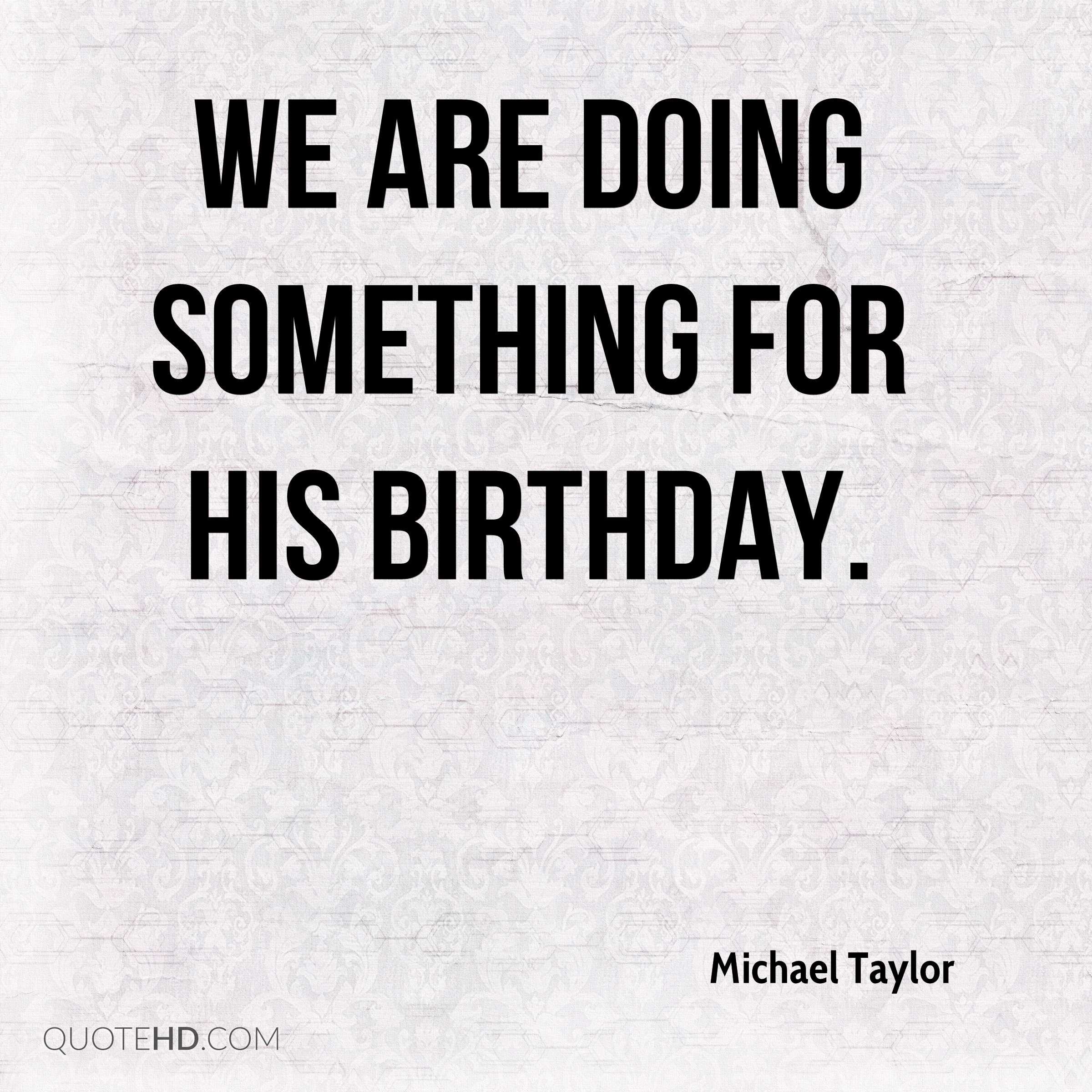 We are doing something for his birthday.