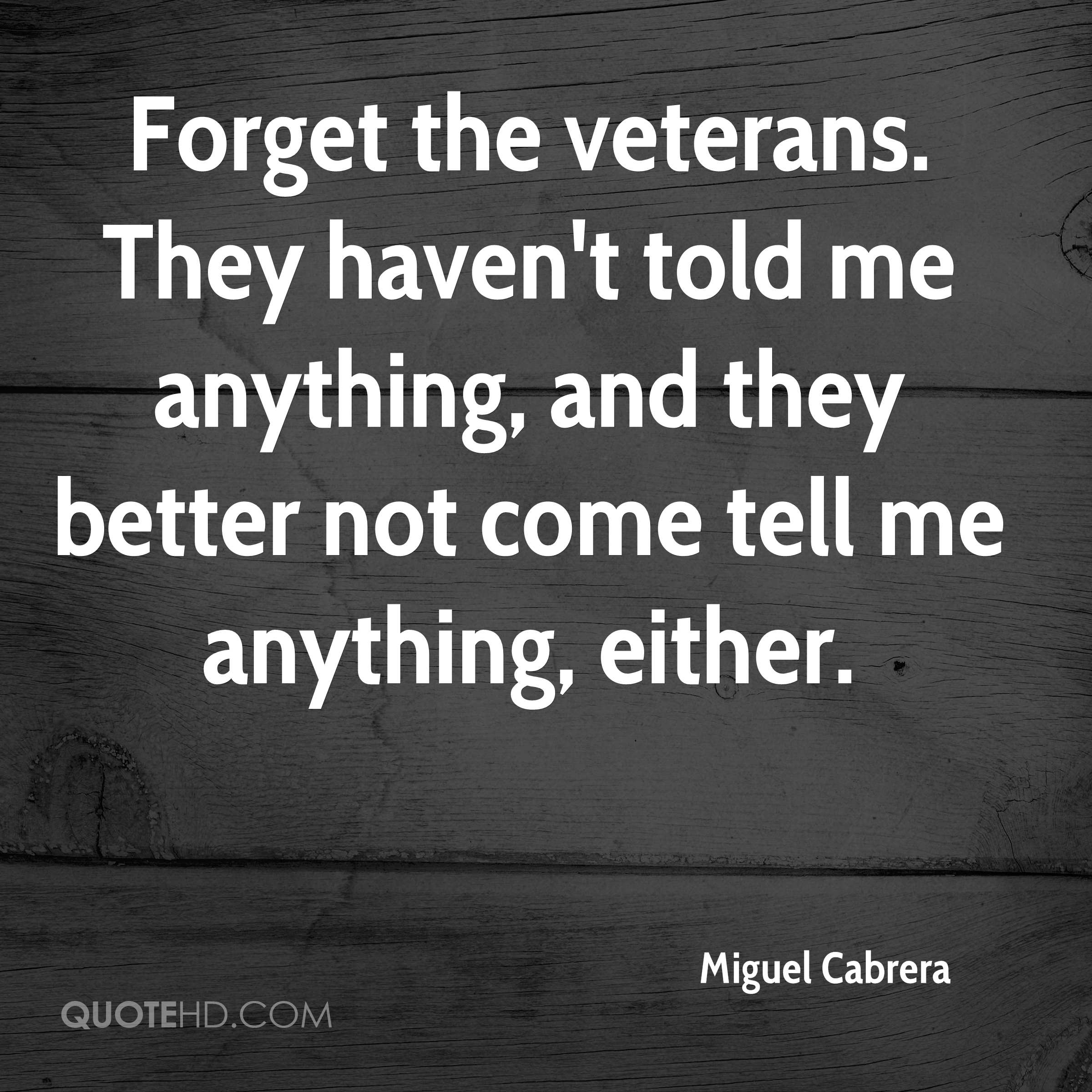Forget the veterans. They haven't told me anything, and they better not come tell me anything, either.