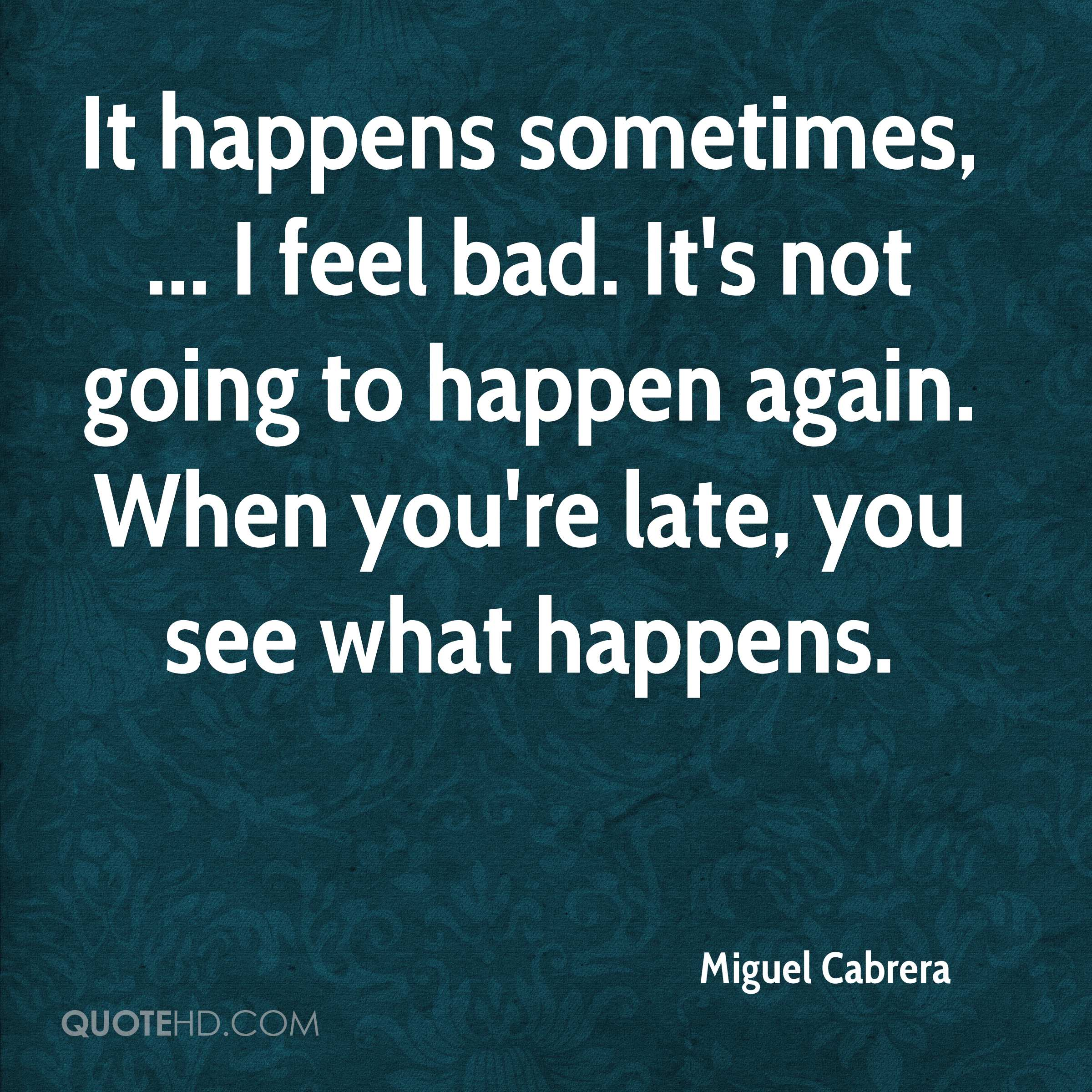 It happens sometimes, ... I feel bad. It's not going to happen again. When you're late, you see what happens.