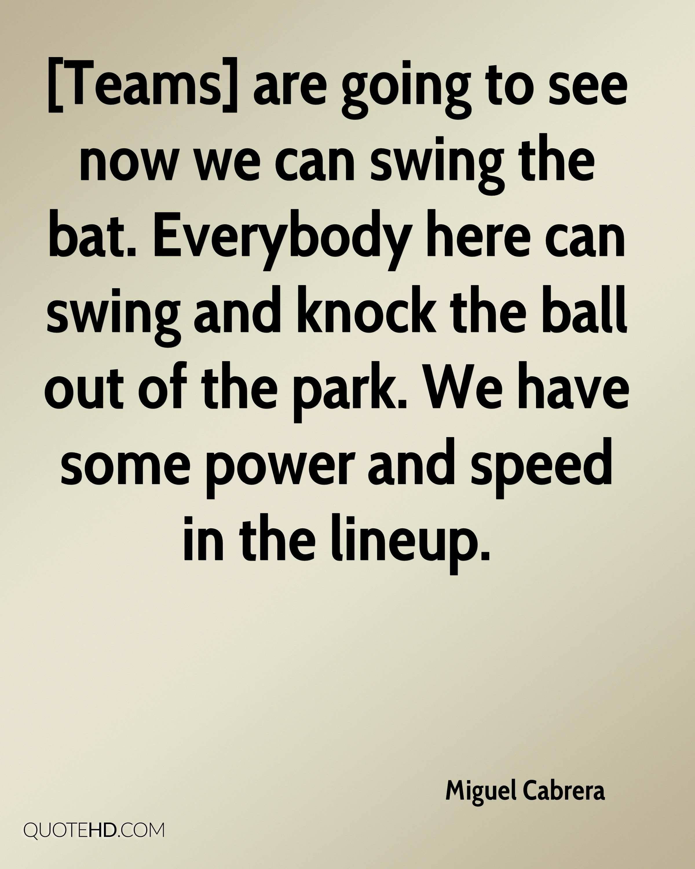 [Teams] are going to see now we can swing the bat. Everybody here can swing and knock the ball out of the park. We have some power and speed in the lineup.
