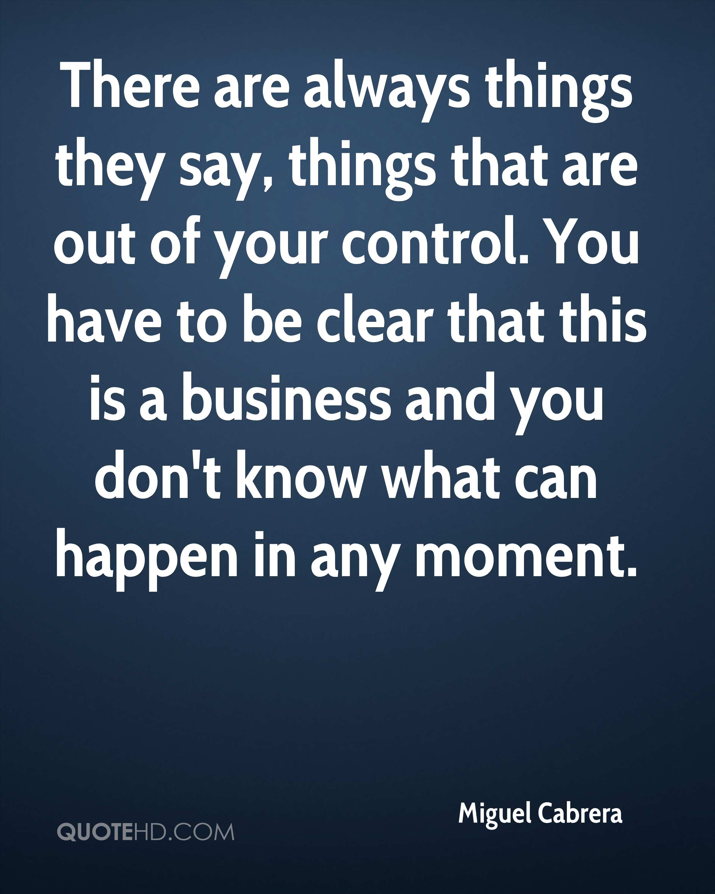 There are always things they say, things that are out of your control. You have to be clear that this is a business and you don't know what can happen in any moment.