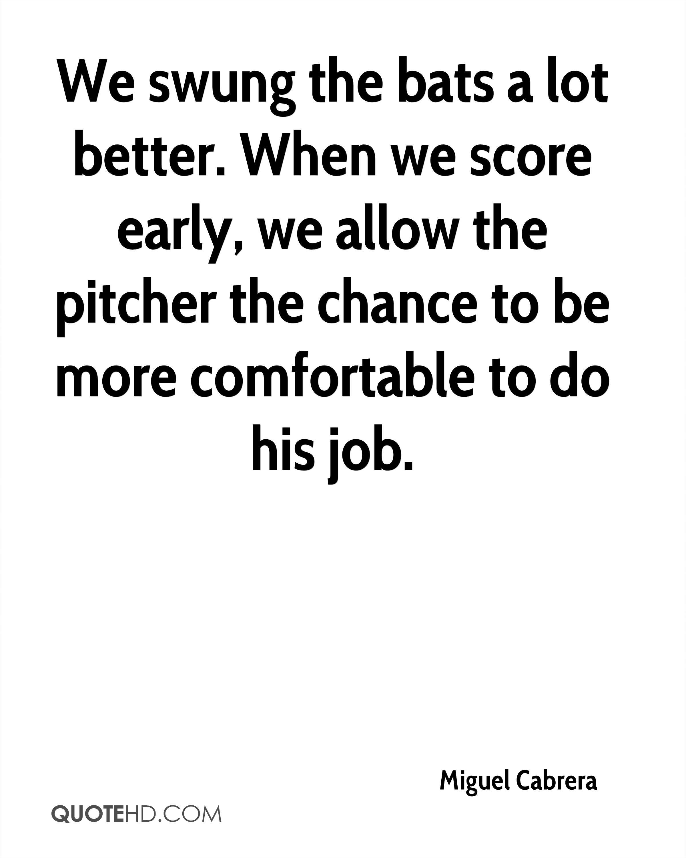 We swung the bats a lot better. When we score early, we allow the pitcher the chance to be more comfortable to do his job.