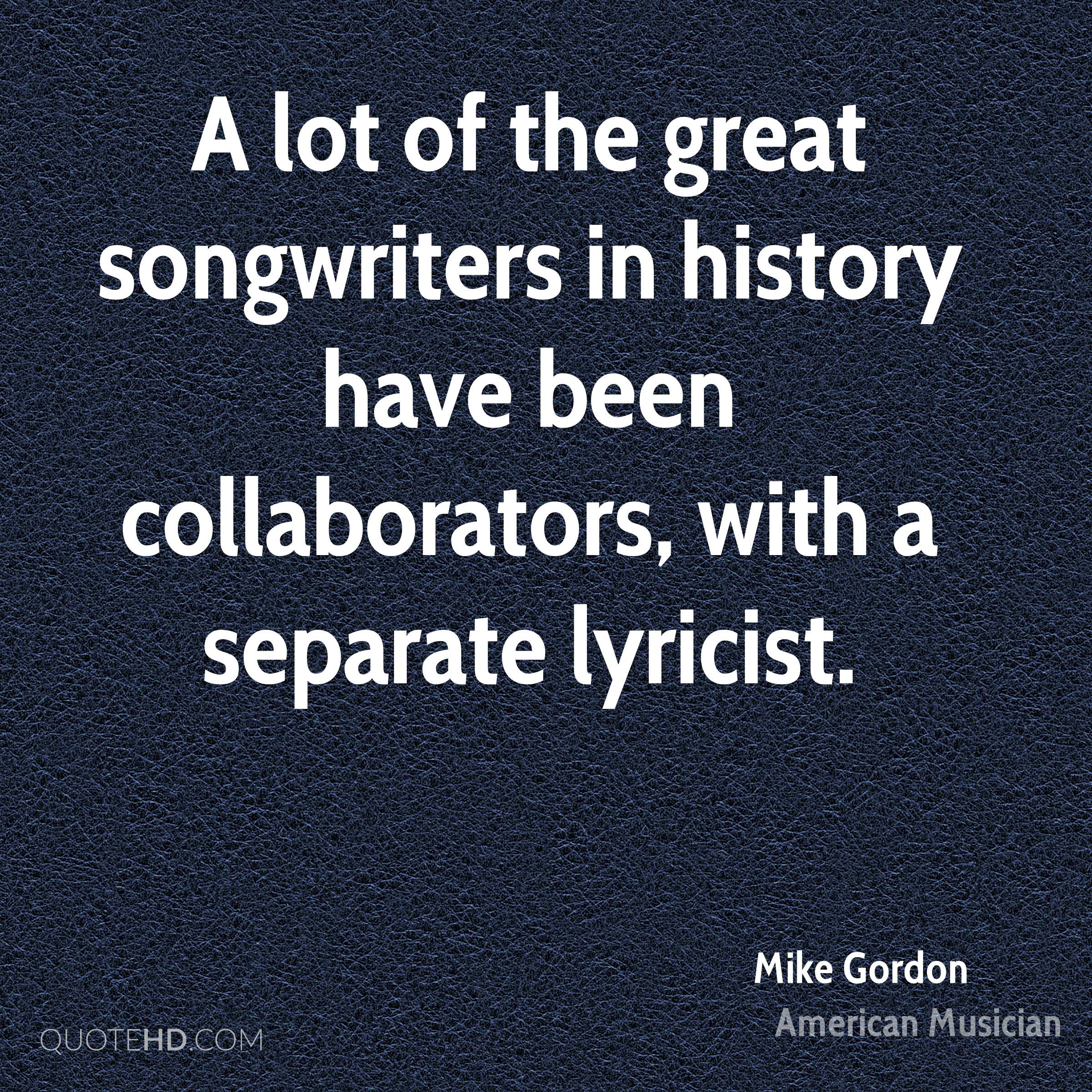 A lot of the great songwriters in history have been collaborators, with a separate lyricist.