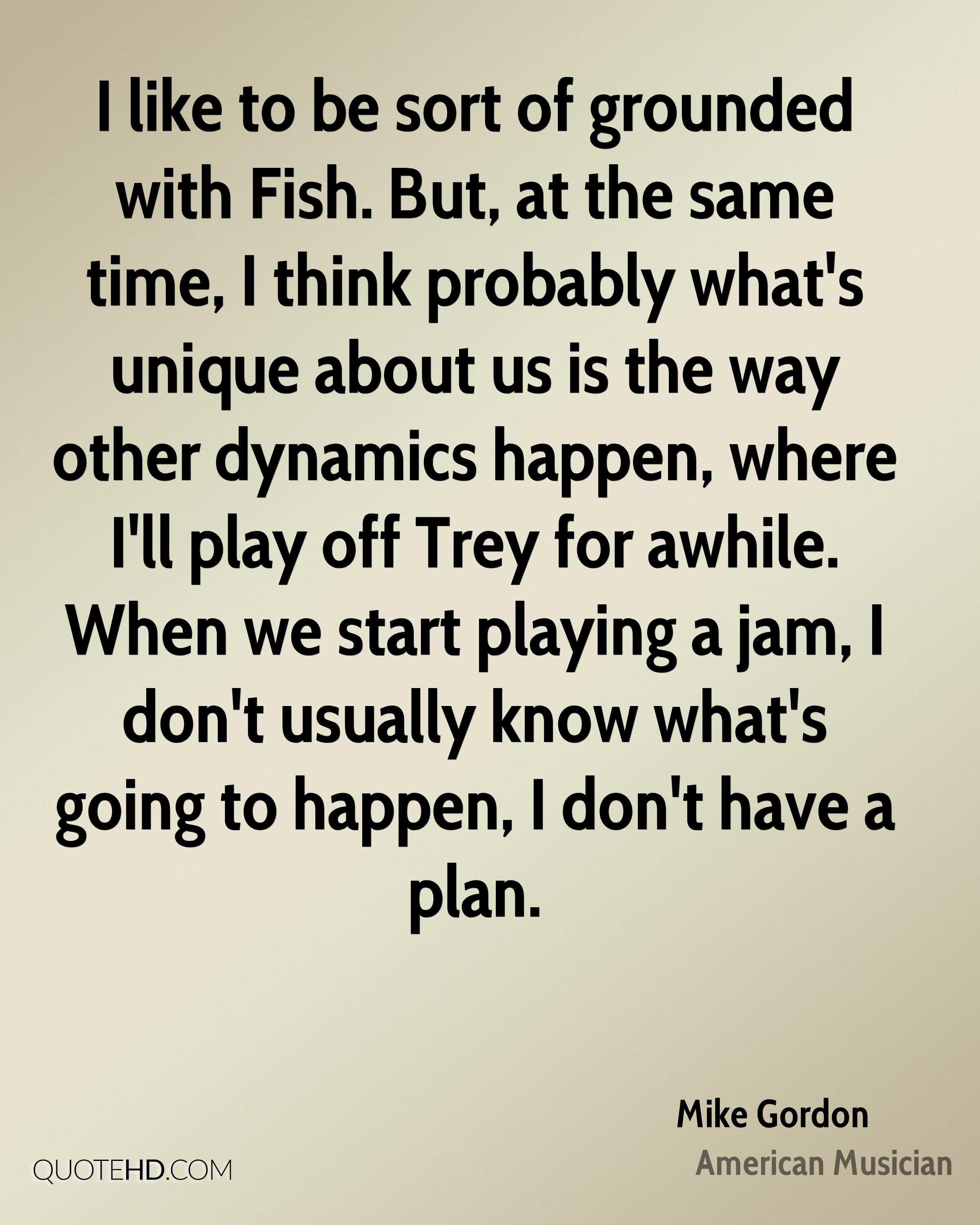 I like to be sort of grounded with Fish. But, at the same time, I think probably what's unique about us is the way other dynamics happen, where I'll play off Trey for awhile. When we start playing a jam, I don't usually know what's going to happen, I don't have a plan.