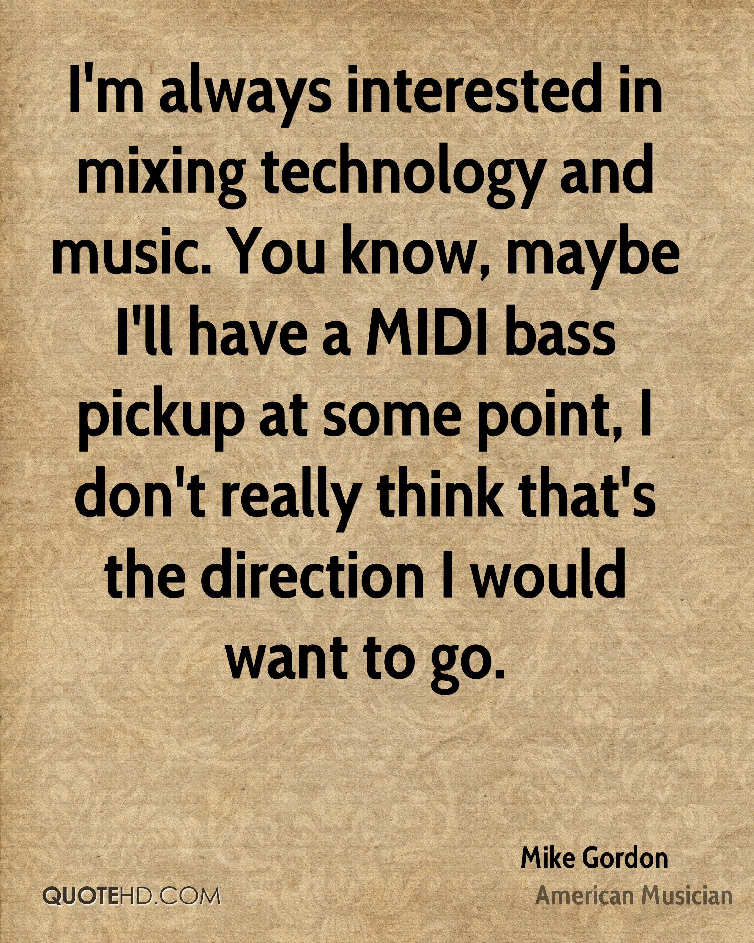 I'm always interested in mixing technology and music. You know, maybe I'll have a MIDI bass pickup at some point, I don't really think that's the direction I would want to go.