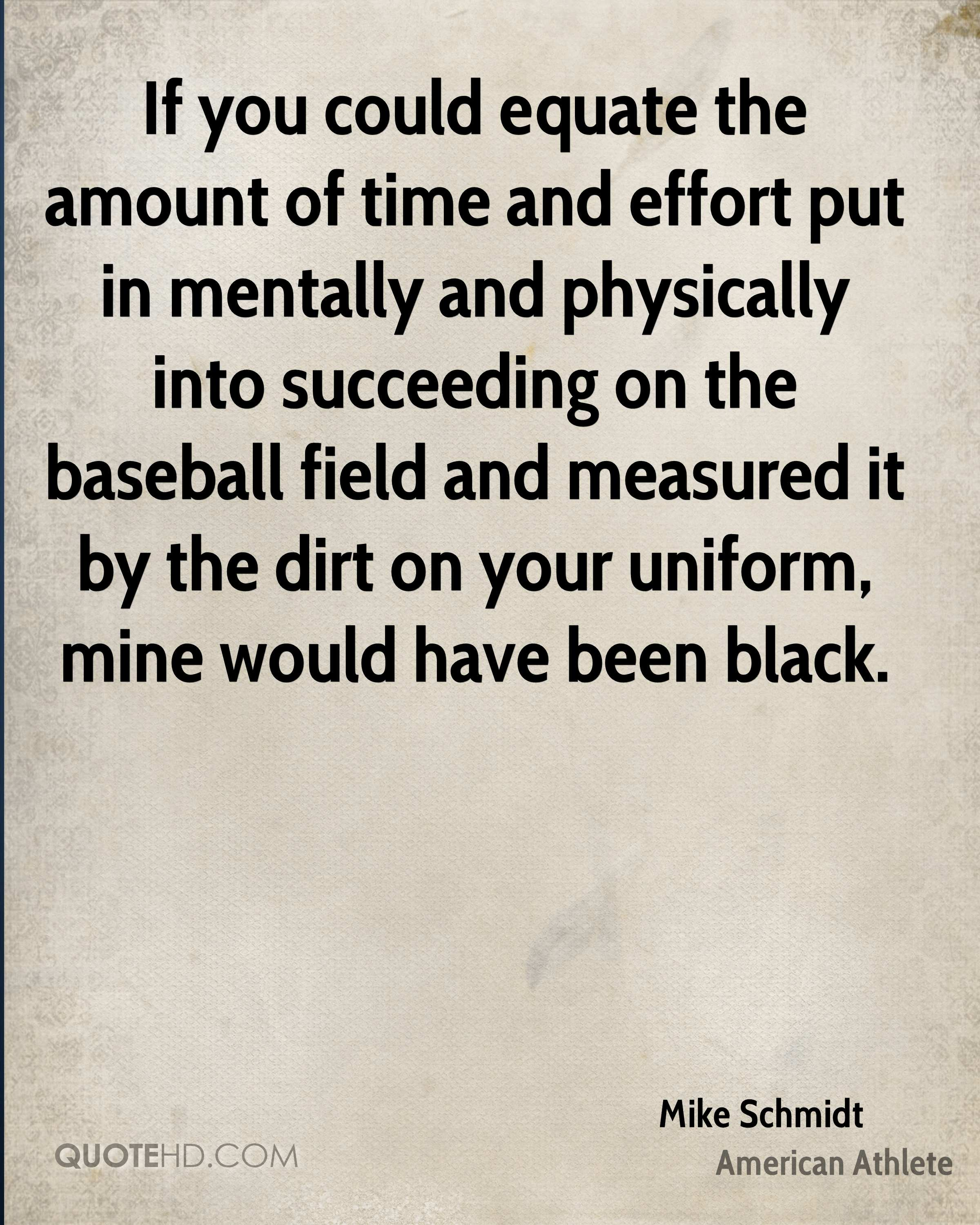 If you could equate the amount of time and effort put in mentally and physically into succeeding on the baseball field and measured it by the dirt on your uniform, mine would have been black.