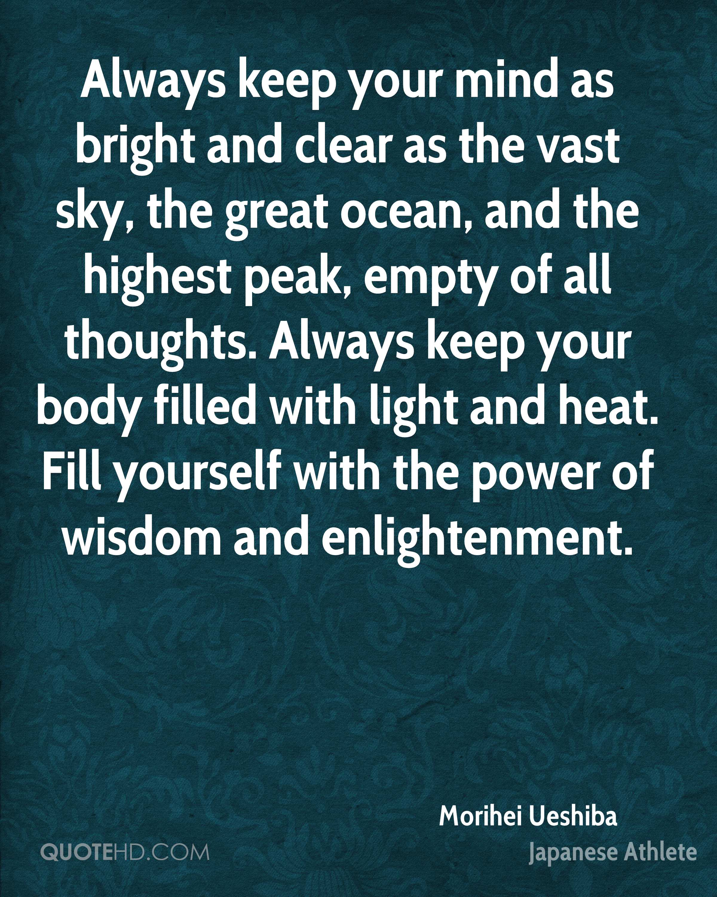 Always keep your mind as bright and clear as the vast sky, the great ocean, and the highest peak, empty of all thoughts. Always keep your body filled with light and heat. Fill yourself with the power of wisdom and enlightenment.