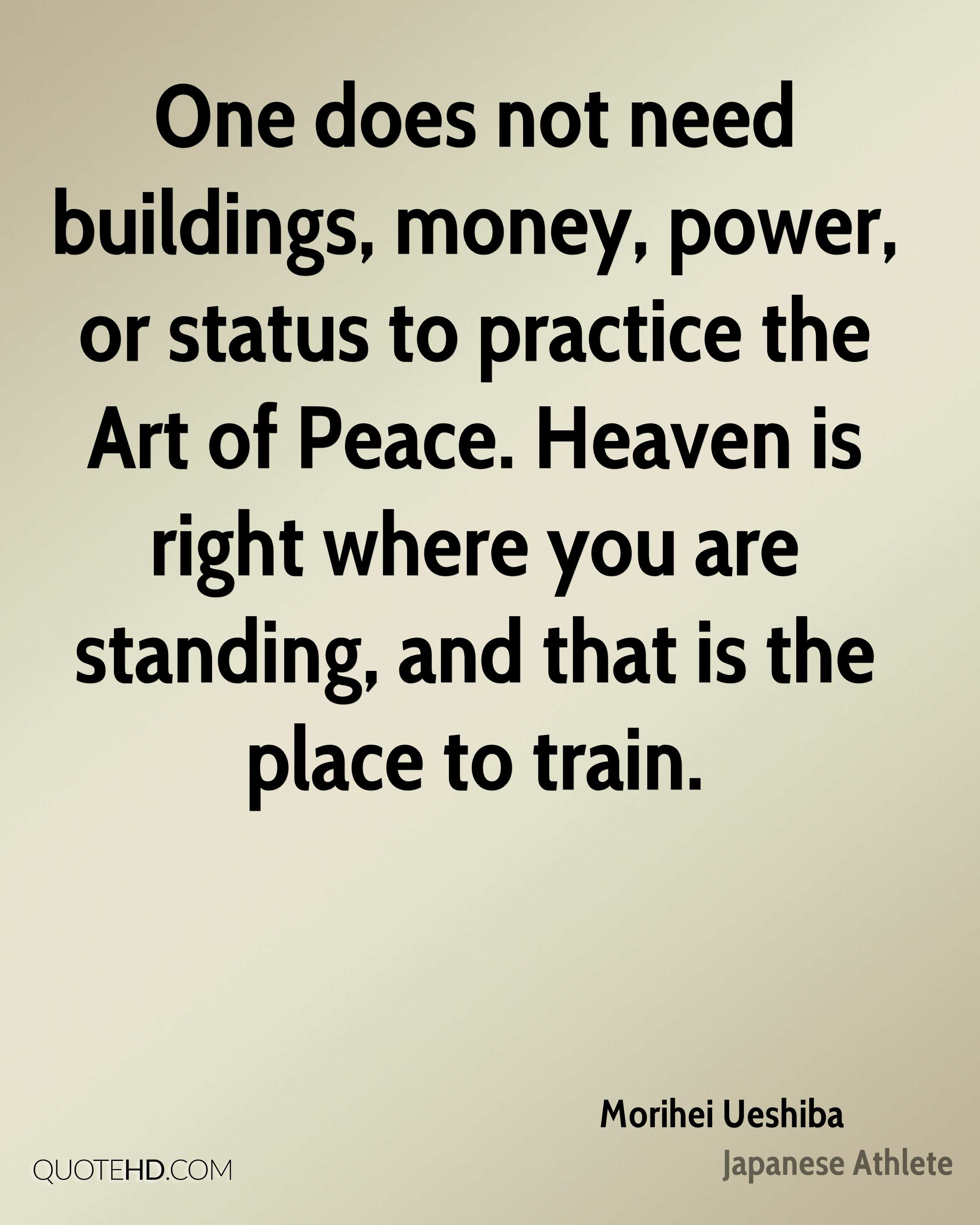 One does not need buildings, money, power, or status to practice the Art of Peace. Heaven is right where you are standing, and that is the place to train.
