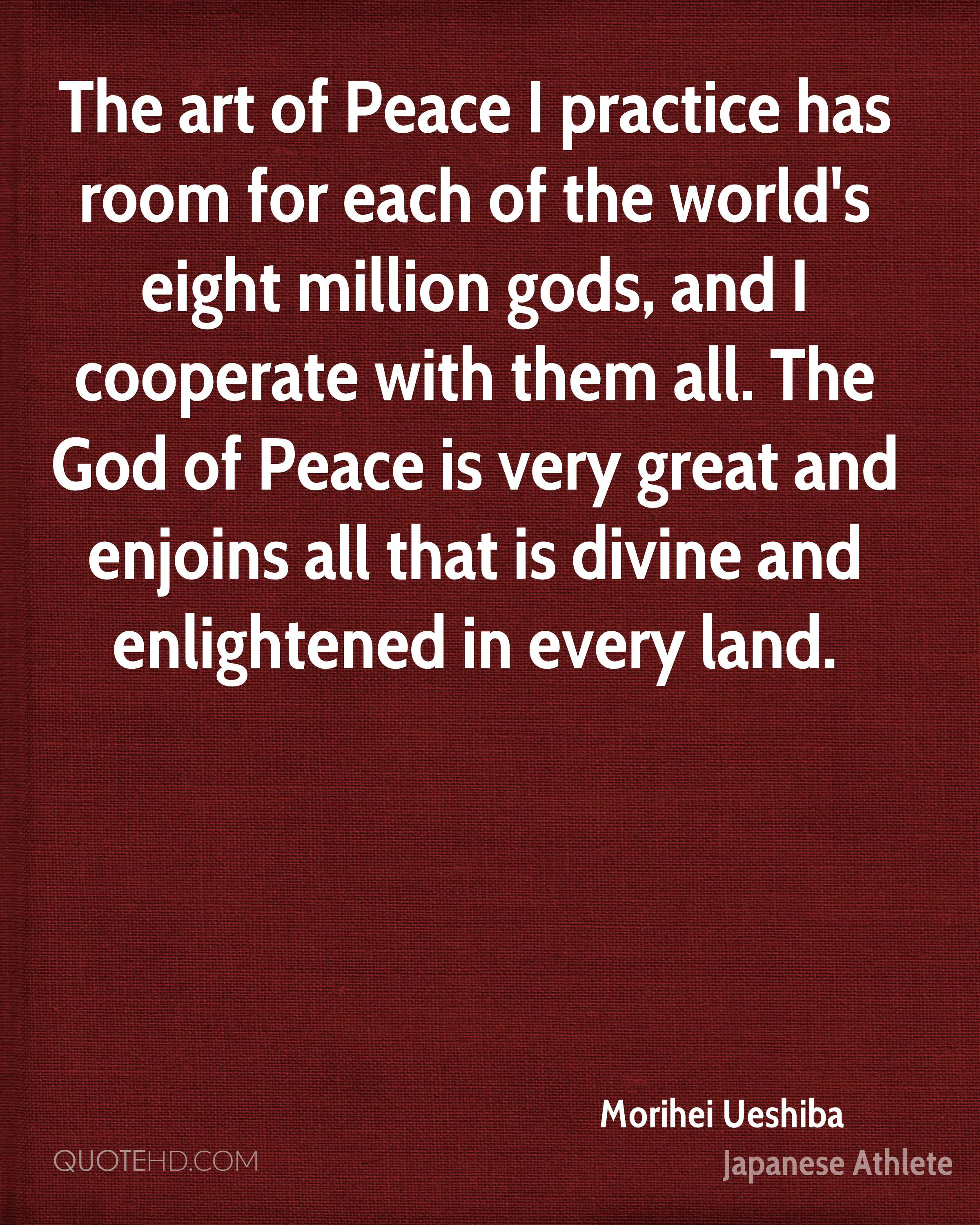 The art of Peace I practice has room for each of the world's eight million gods, and I cooperate with them all. The God of Peace is very great and enjoins all that is divine and enlightened in every land.