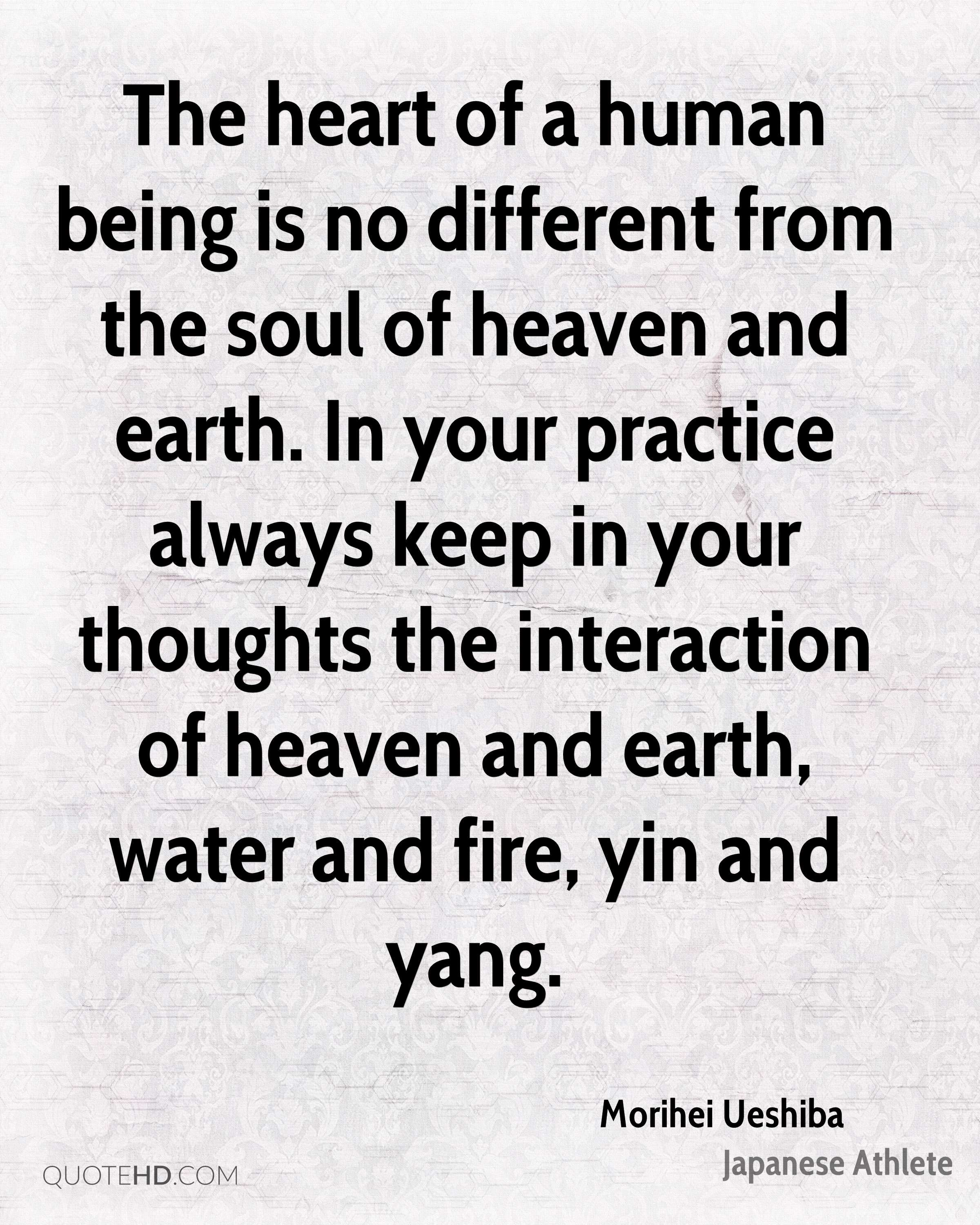 The heart of a human being is no different from the soul of heaven and earth. In your practice always keep in your thoughts the interaction of heaven and earth, water and fire, yin and yang.