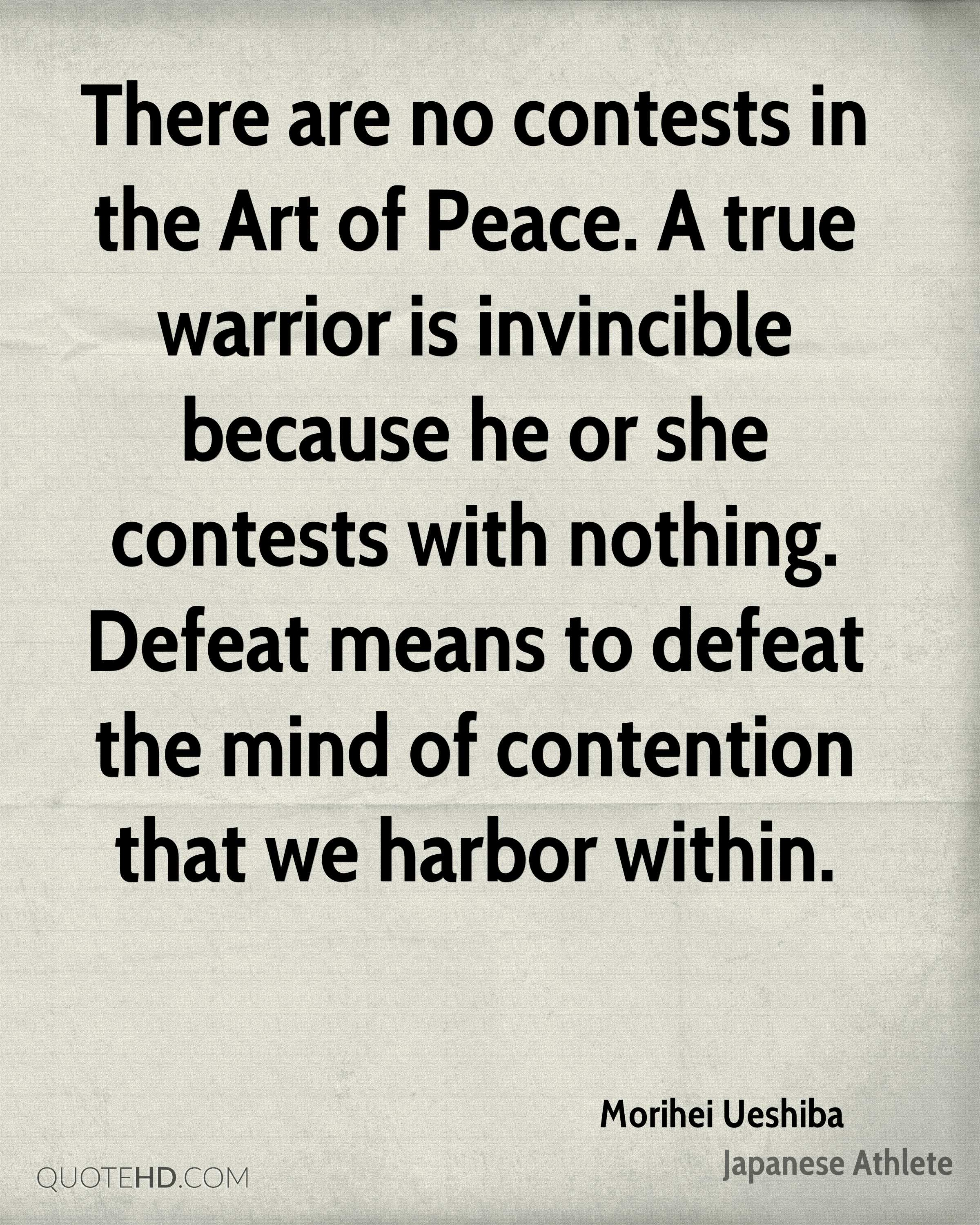 There are no contests in the Art of Peace. A true warrior is invincible because he or she contests with nothing. Defeat means to defeat the mind of contention that we harbor within.