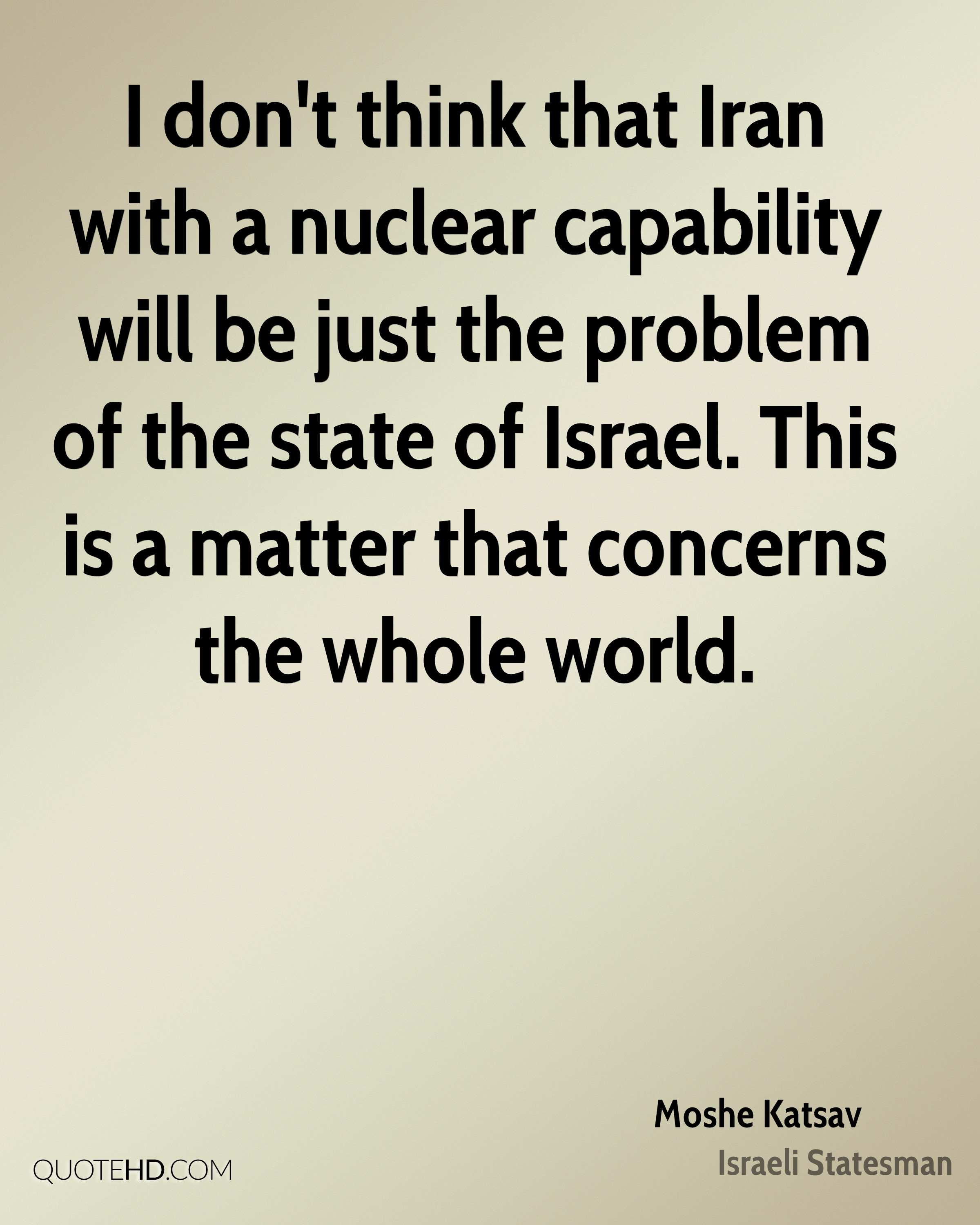 I don't think that Iran with a nuclear capability will be just the problem of the state of Israel. This is a matter that concerns the whole world.