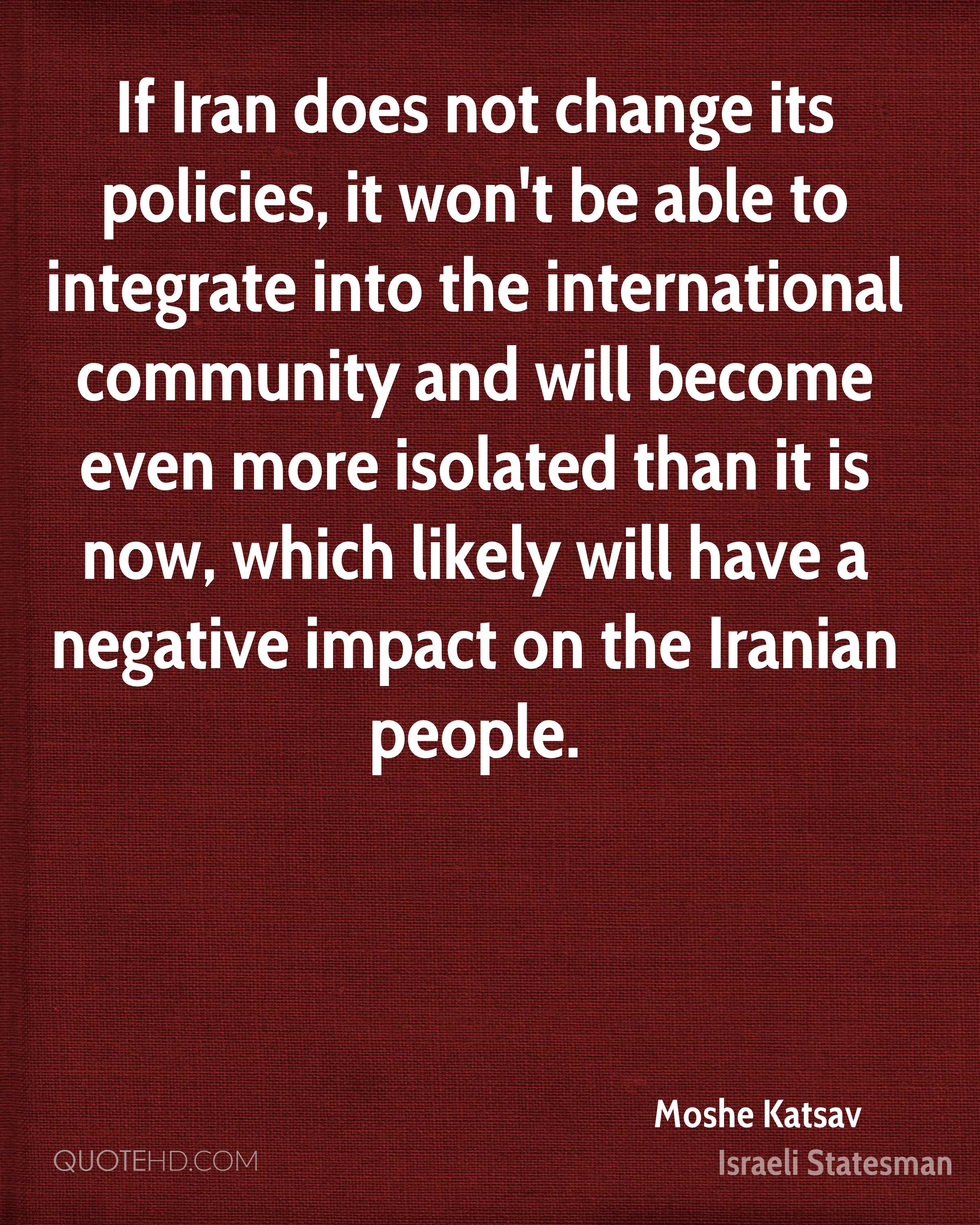 If Iran does not change its policies, it won't be able to integrate into the international community and will become even more isolated than it is now, which likely will have a negative impact on the Iranian people.