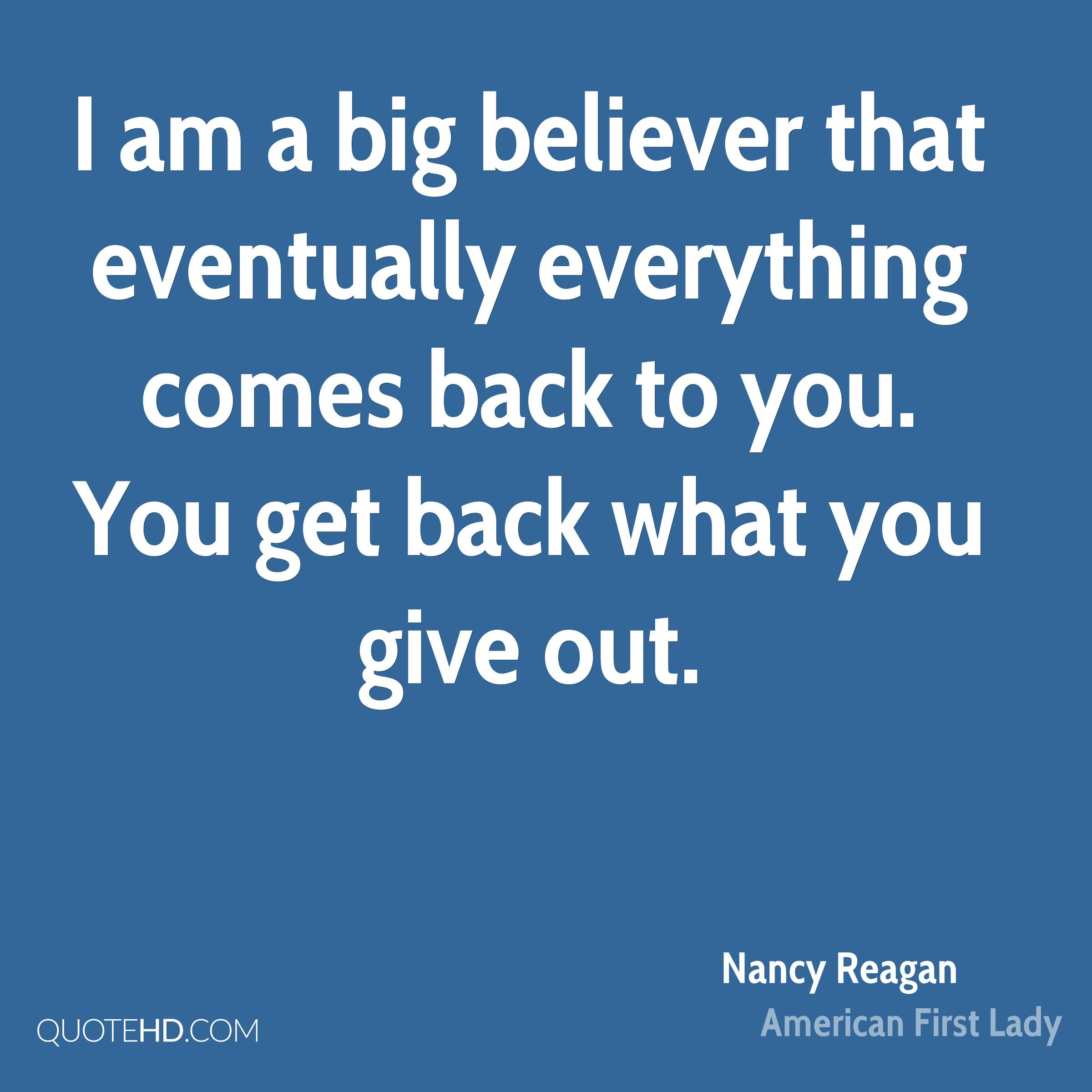 I am a big believer that eventually everything comes back to you. You get back what you give out.