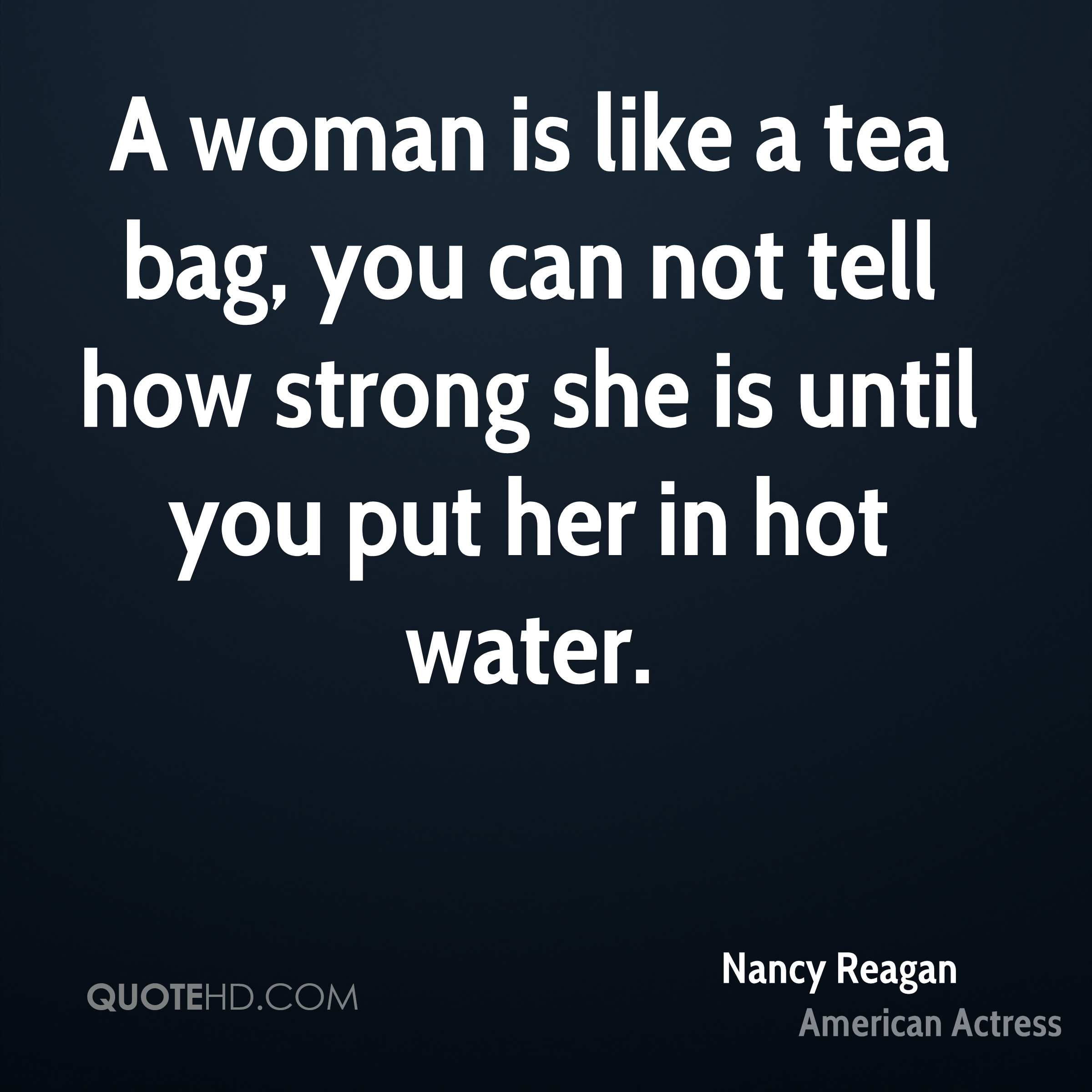 A woman is like a tea bag, you can not tell how strong she is until you put her in hot water.