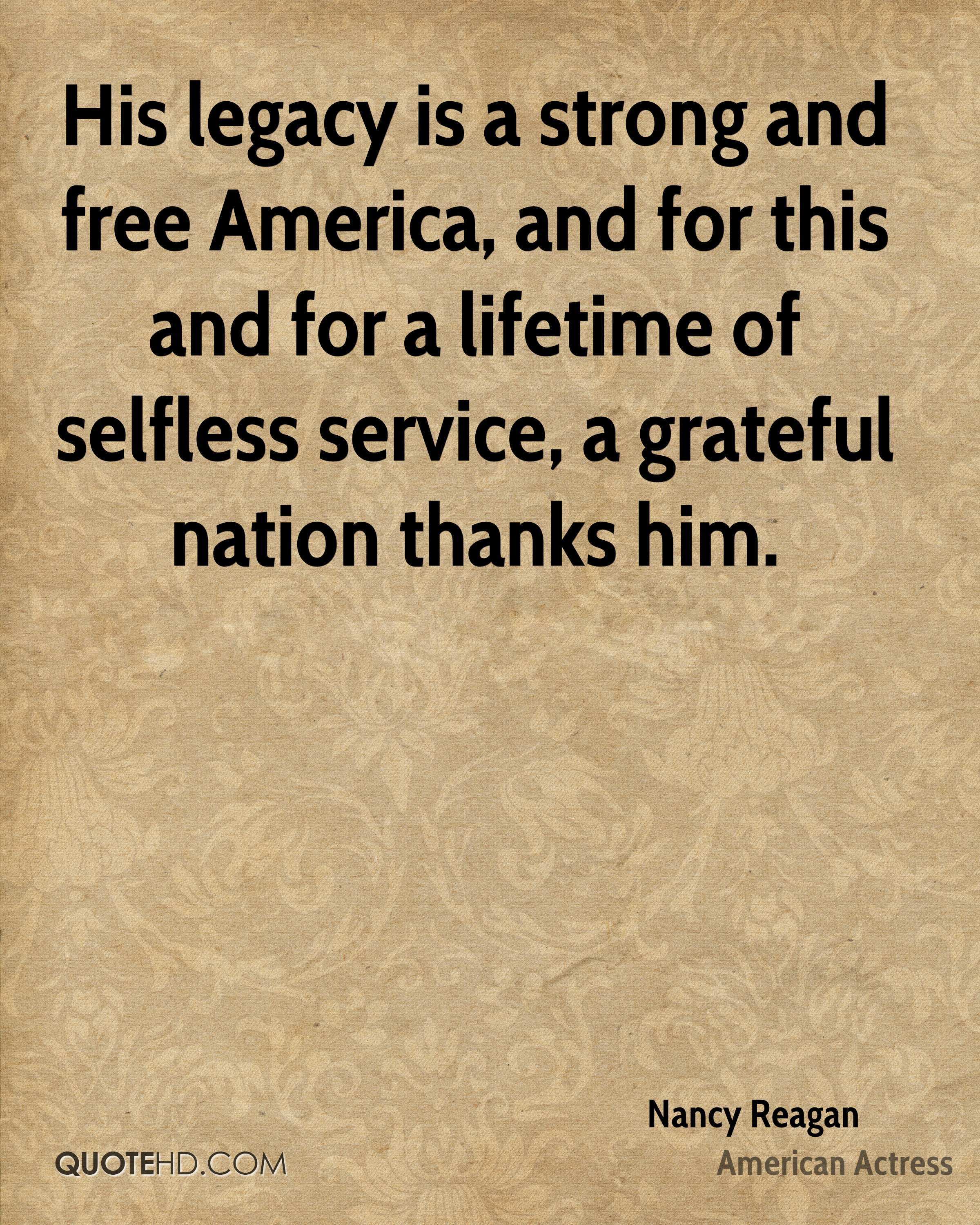 His legacy is a strong and free America, and for this and for a lifetime of selfless service, a grateful nation thanks him.