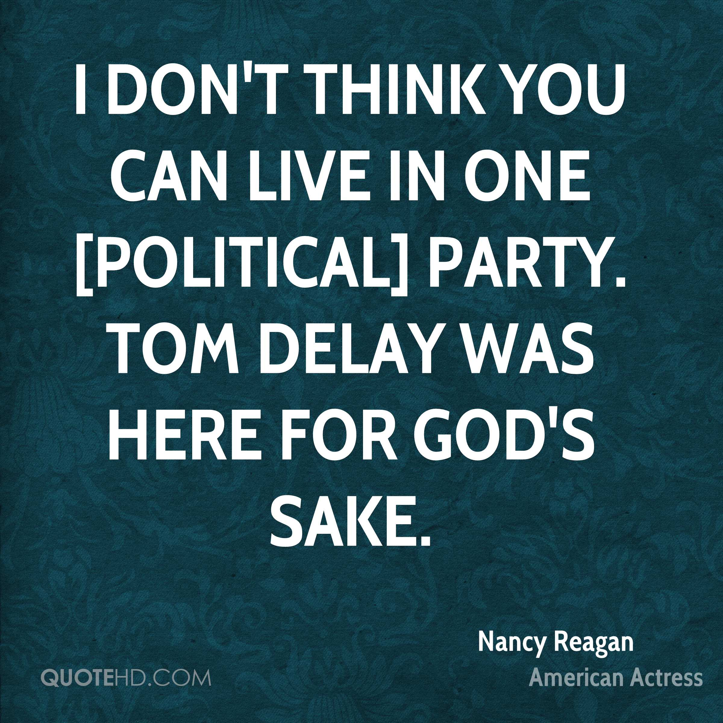 I don't think you can live in one [political] party. Tom DeLay was here for God's sake.