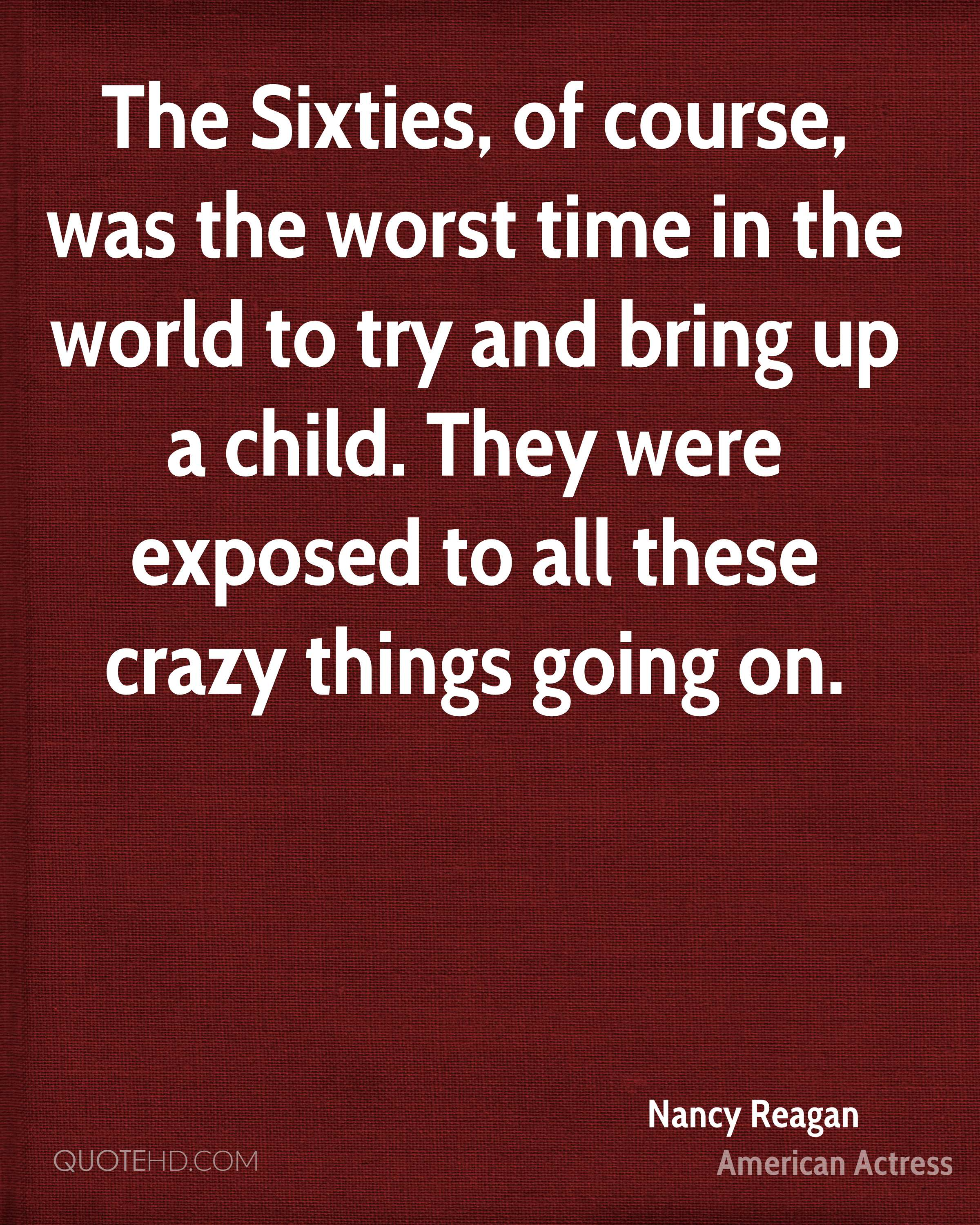 The Sixties, of course, was the worst time in the world to try and bring up a child. They were exposed to all these crazy things going on.