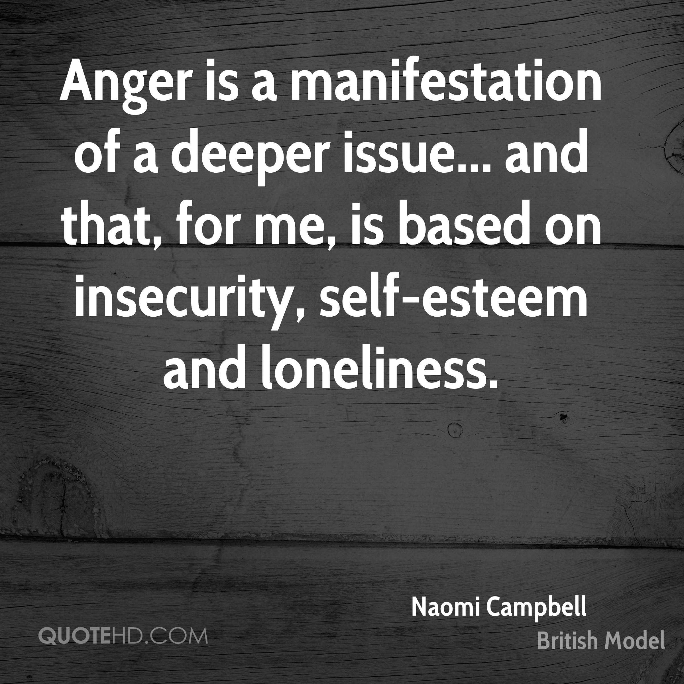 Anger is a manifestation of a deeper issue... and that, for me, is based on insecurity, self-esteem and loneliness.