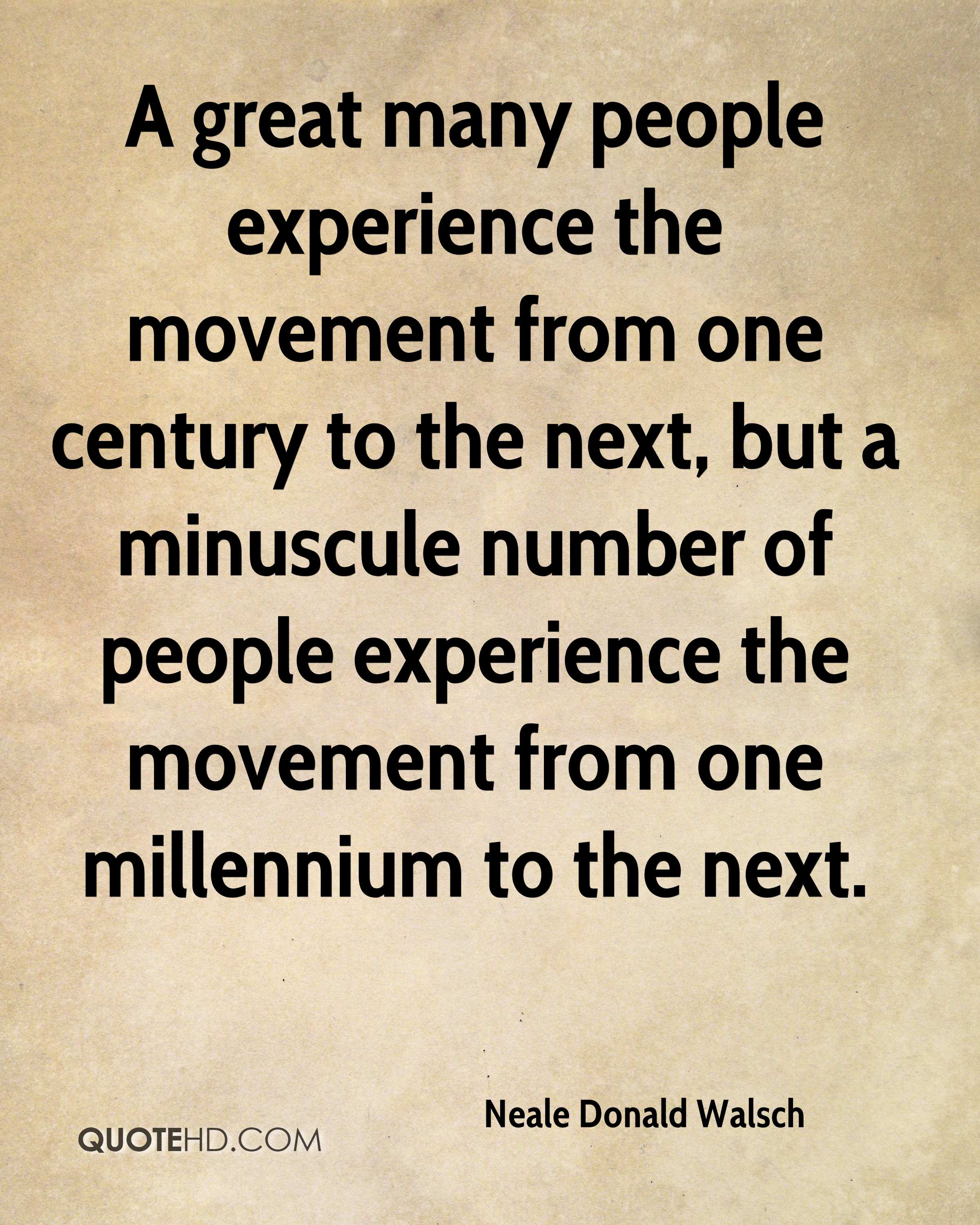 A great many people experience the movement from one century to the next, but a minuscule number of people experience the movement from one millennium to the next.