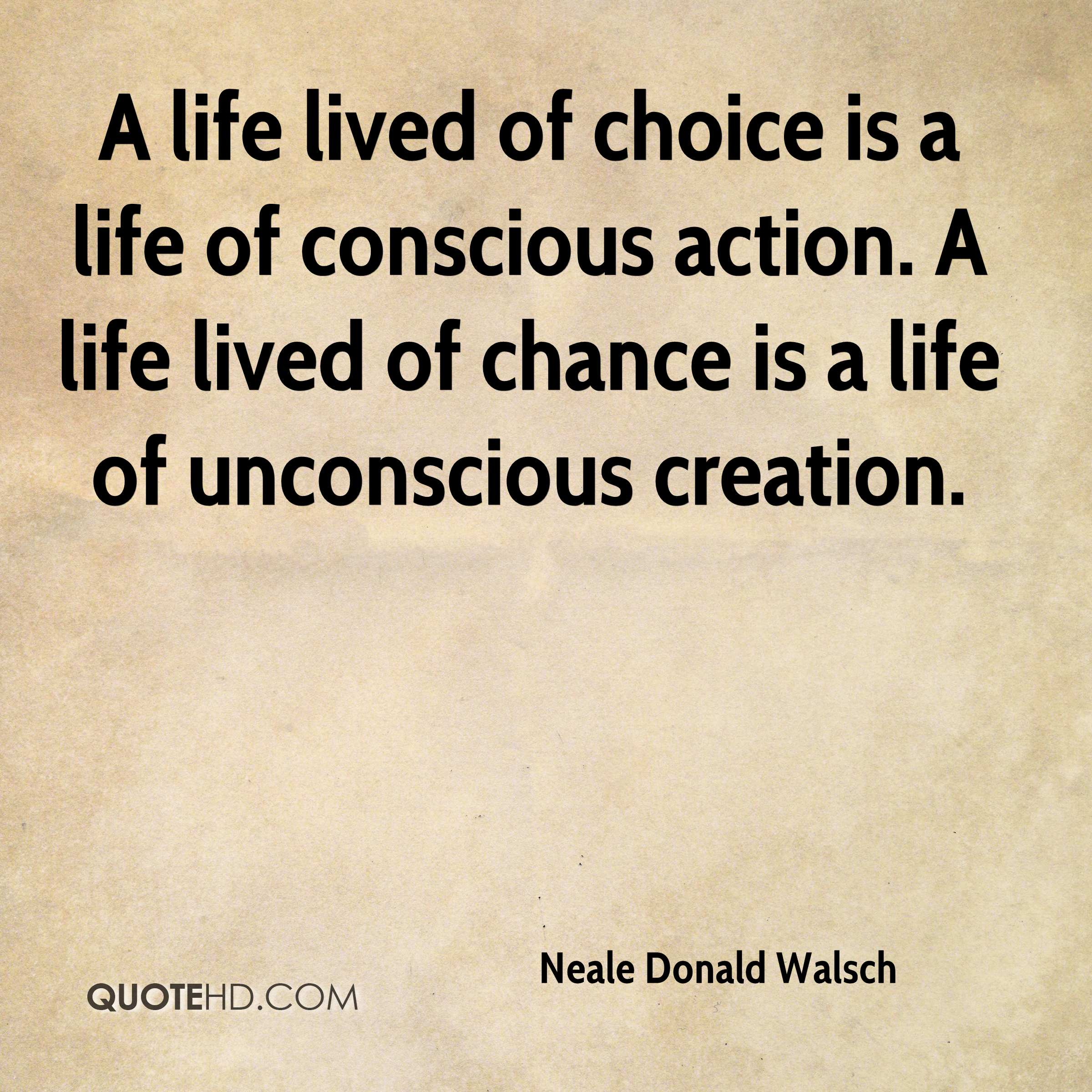 A life lived of choice is a life of conscious action. A life lived of chance is a life of unconscious creation.