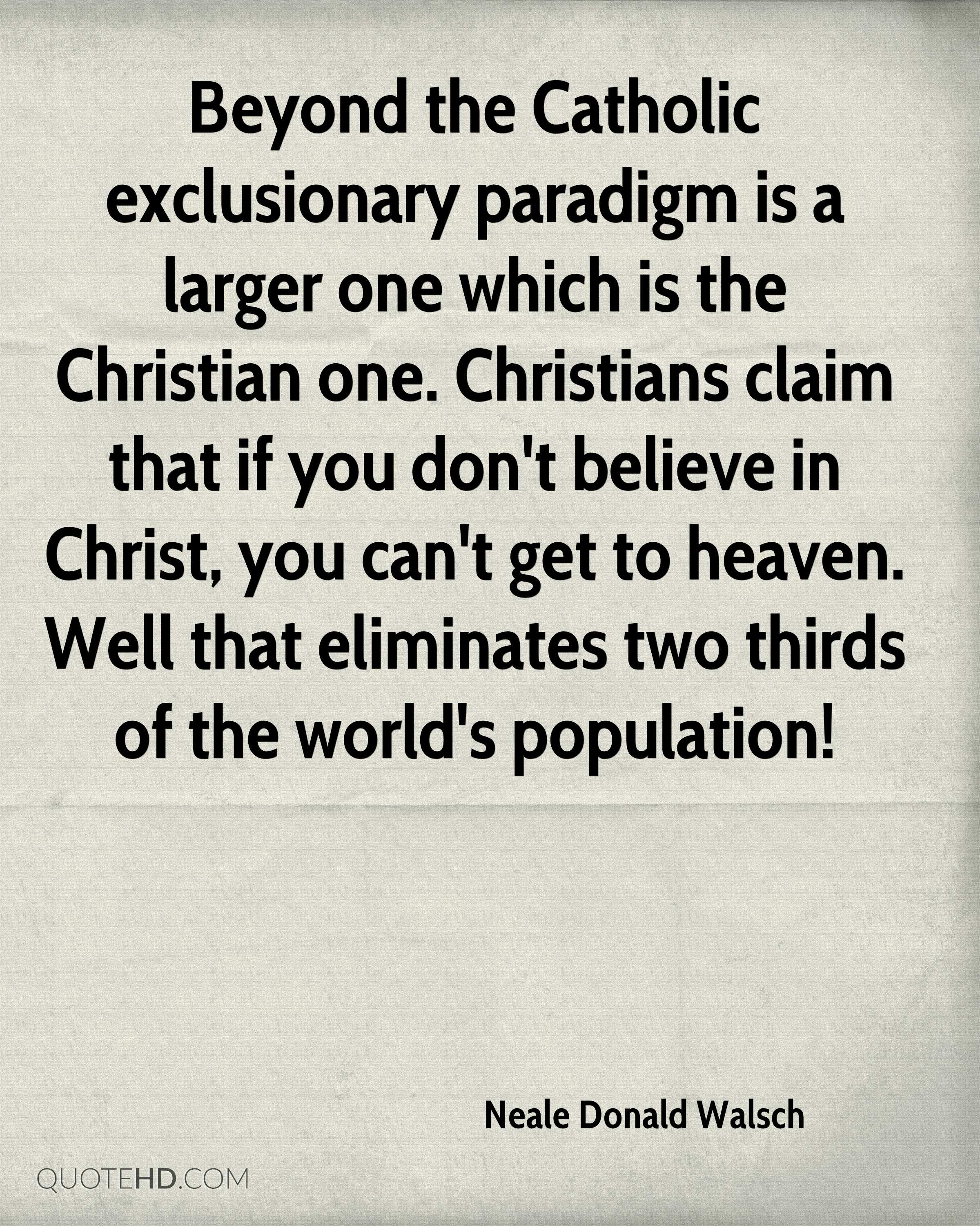 Beyond the Catholic exclusionary paradigm is a larger one which is the Christian one. Christians claim that if you don't believe in Christ, you can't get to heaven. Well that eliminates two thirds of the world's population!