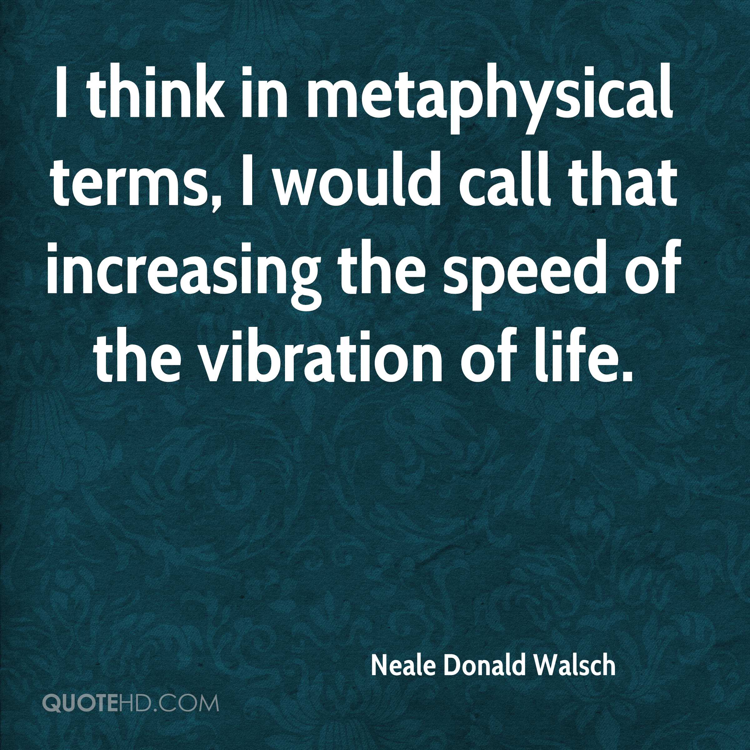 I think in metaphysical terms, I would call that increasing the speed of the vibration of life.