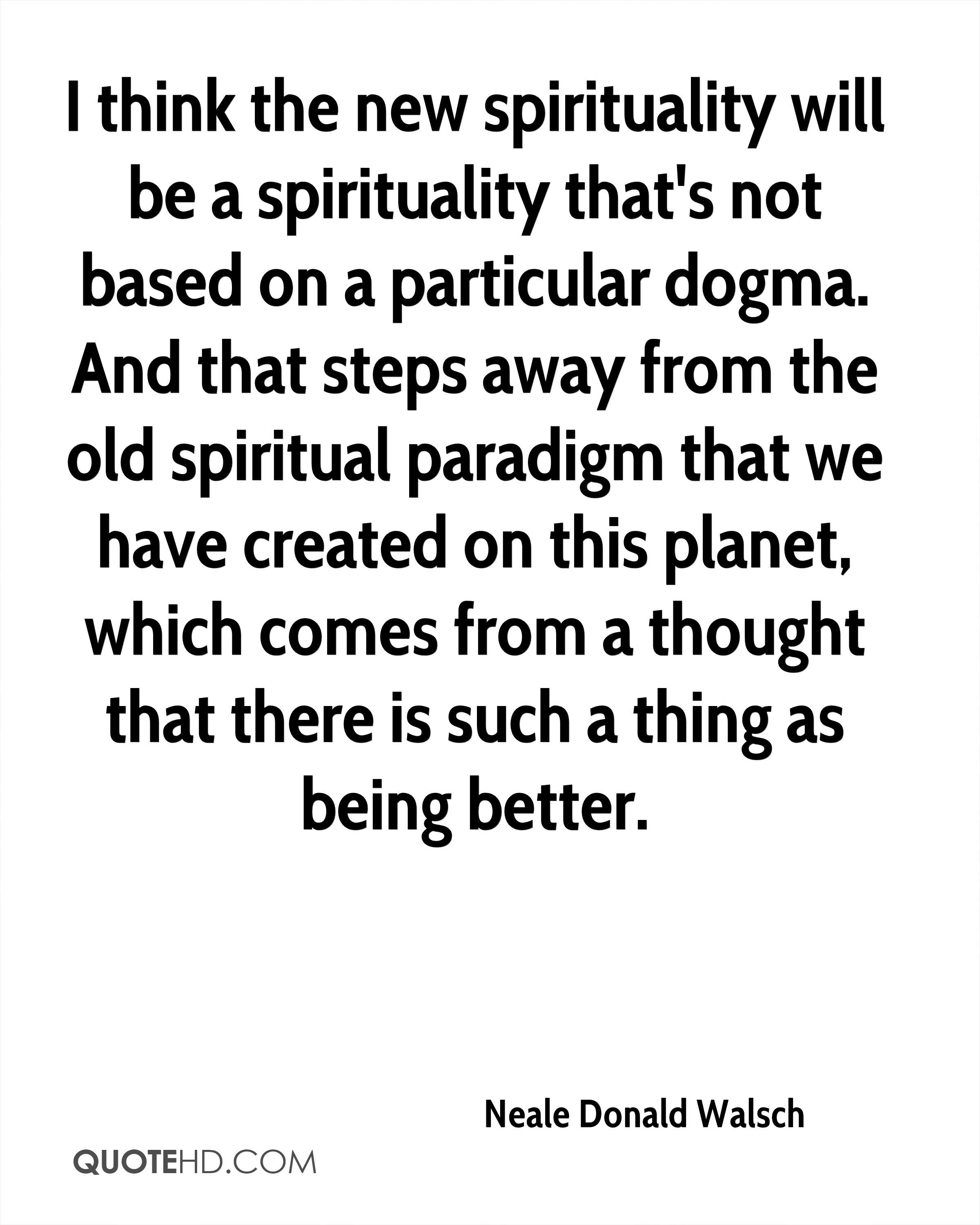 I think the new spirituality will be a spirituality that's not based on a particular dogma. And that steps away from the old spiritual paradigm that we have created on this planet, which comes from a thought that there is such a thing as being better.