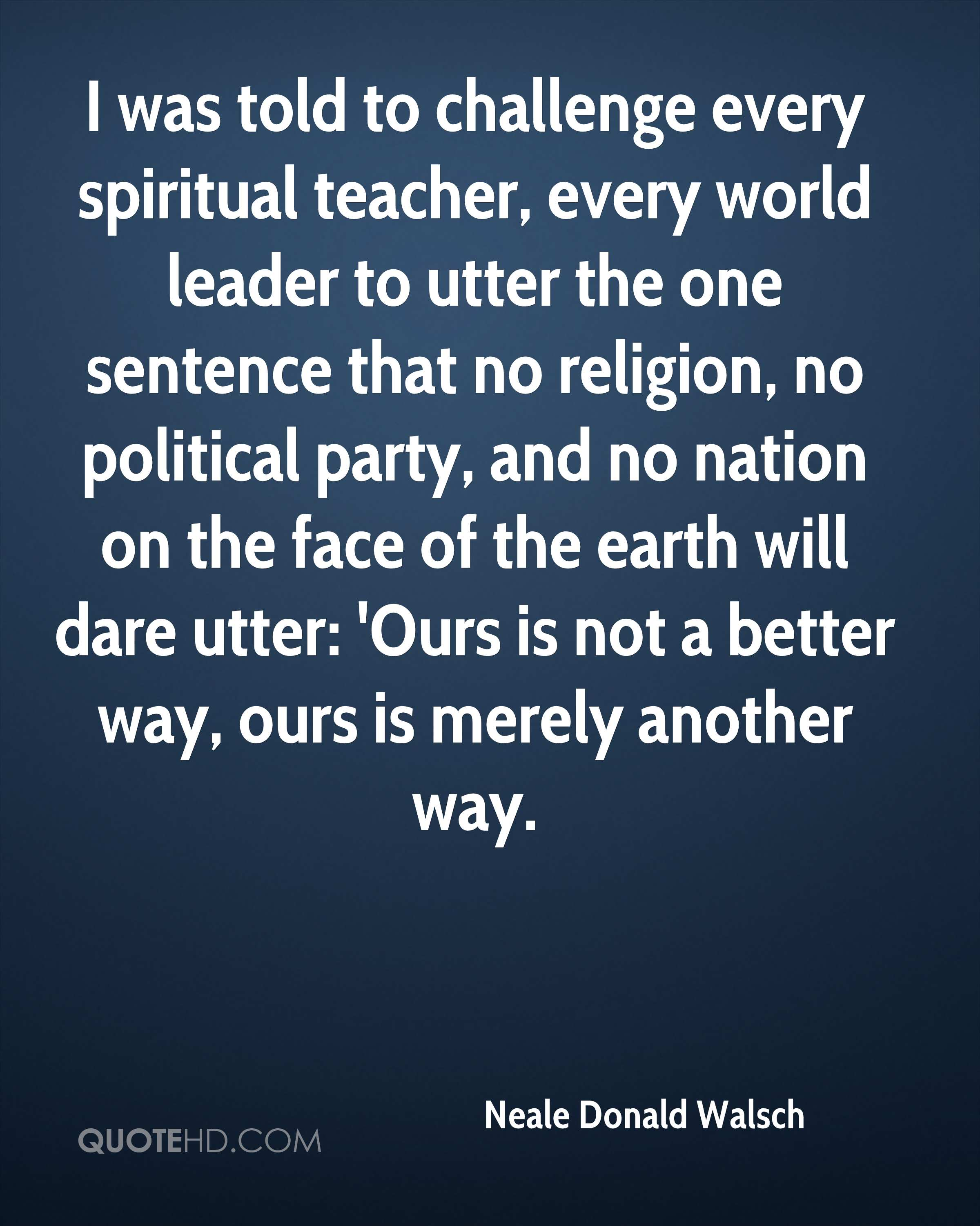 I was told to challenge every spiritual teacher, every world leader to utter the one sentence that no religion, no political party, and no nation on the face of the earth will dare utter: 'Ours is not a better way, ours is merely another way.