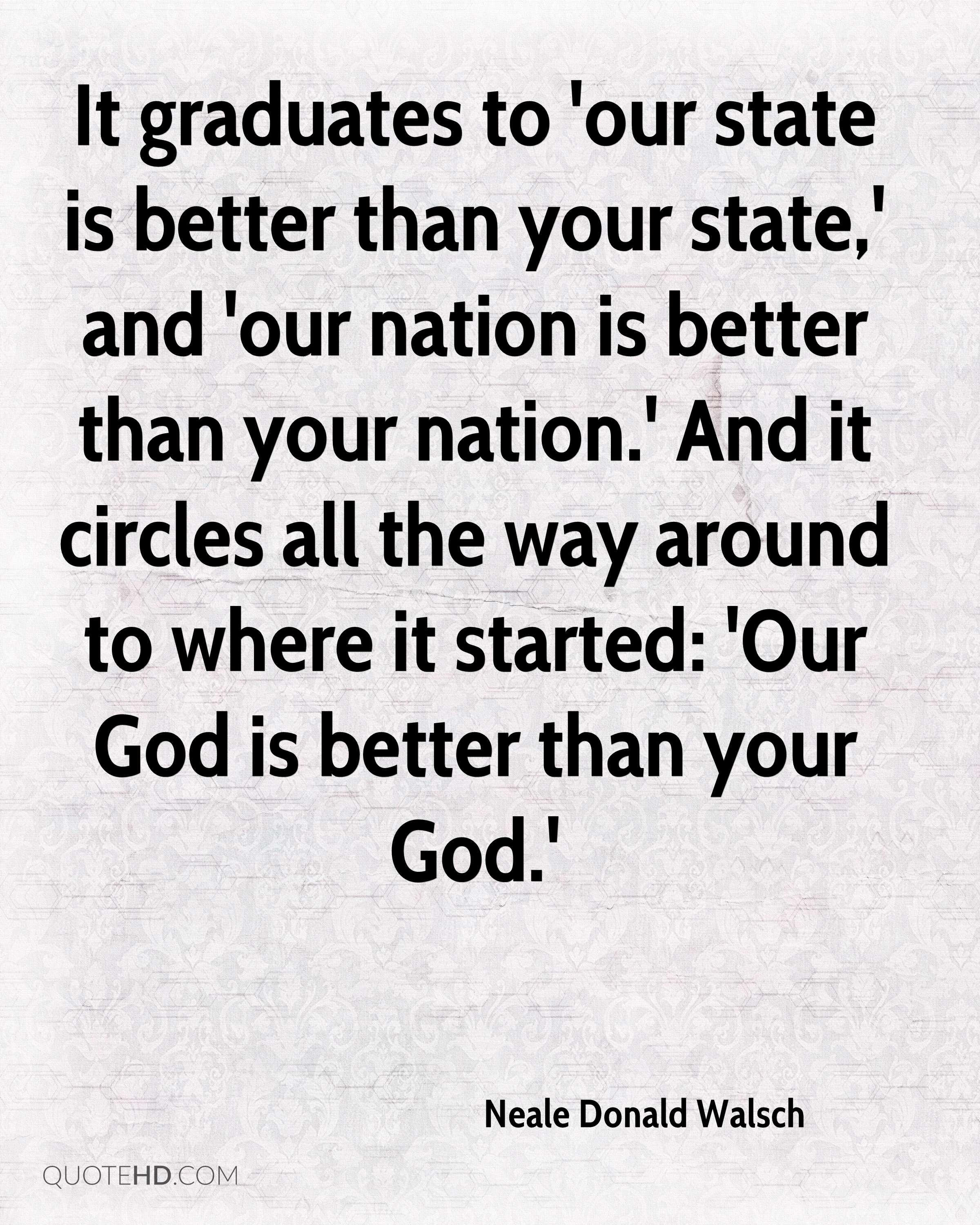 It graduates to 'our state is better than your state,' and 'our nation is better than your nation.' And it circles all the way around to where it started: 'Our God is better than your God.'