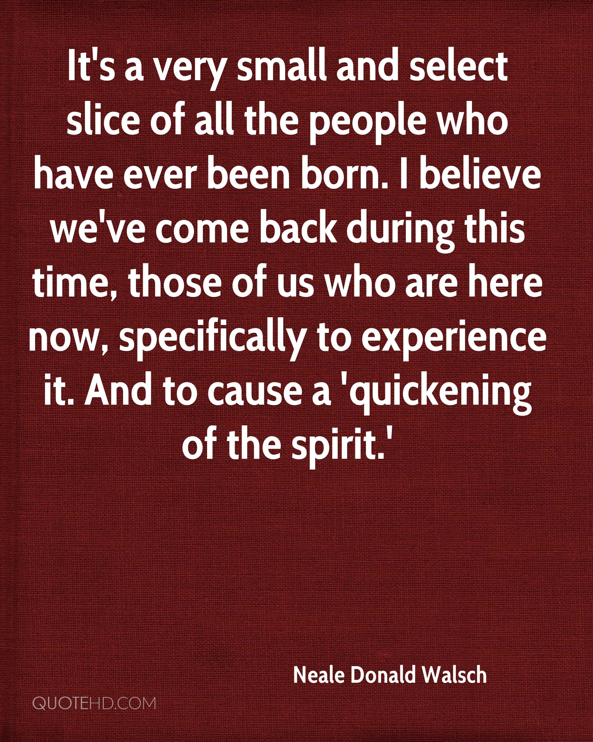 It's a very small and select slice of all the people who have ever been born. I believe we've come back during this time, those of us who are here now, specifically to experience it. And to cause a 'quickening of the spirit.'