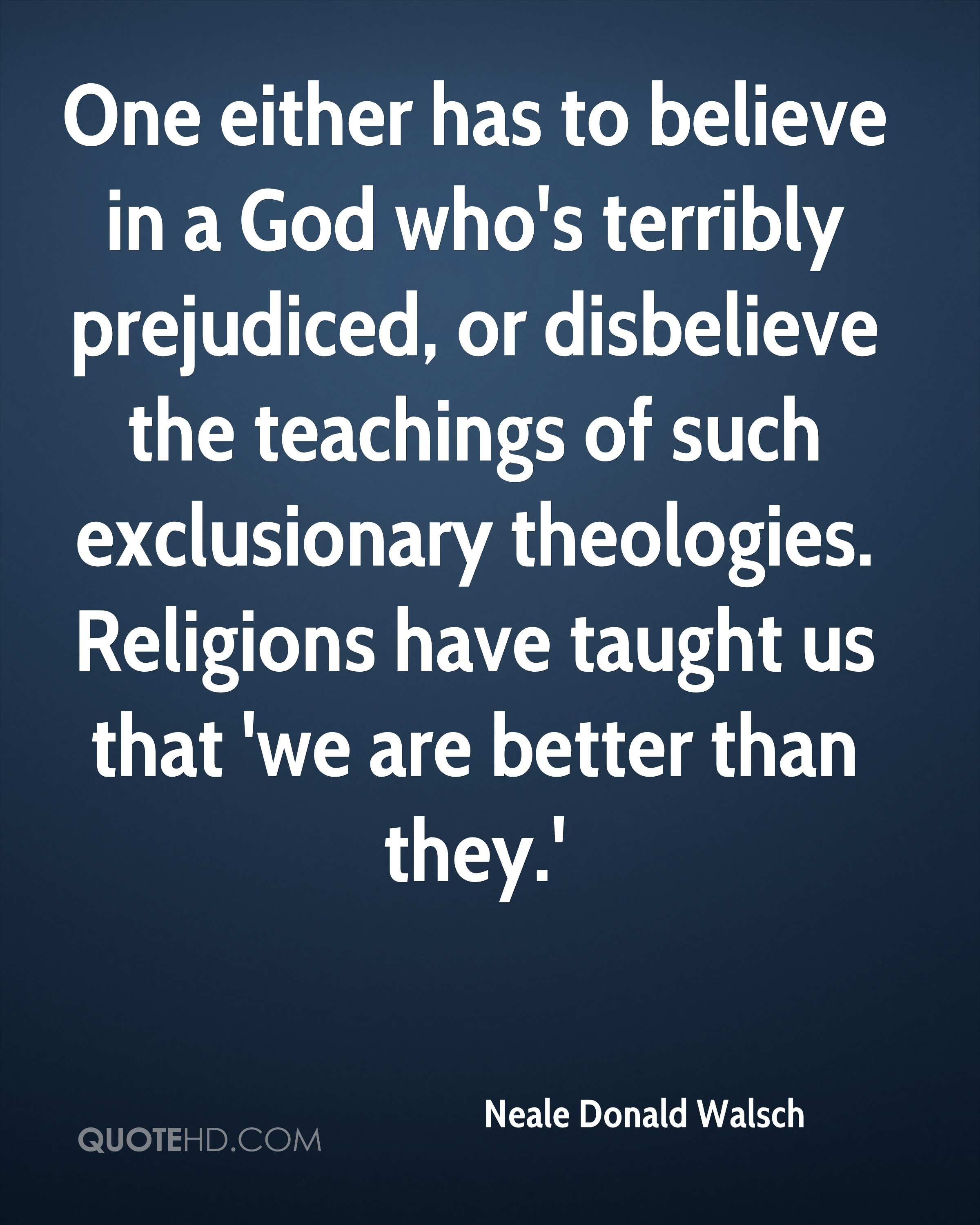 One either has to believe in a God who's terribly prejudiced, or disbelieve the teachings of such exclusionary theologies. Religions have taught us that 'we are better than they.'