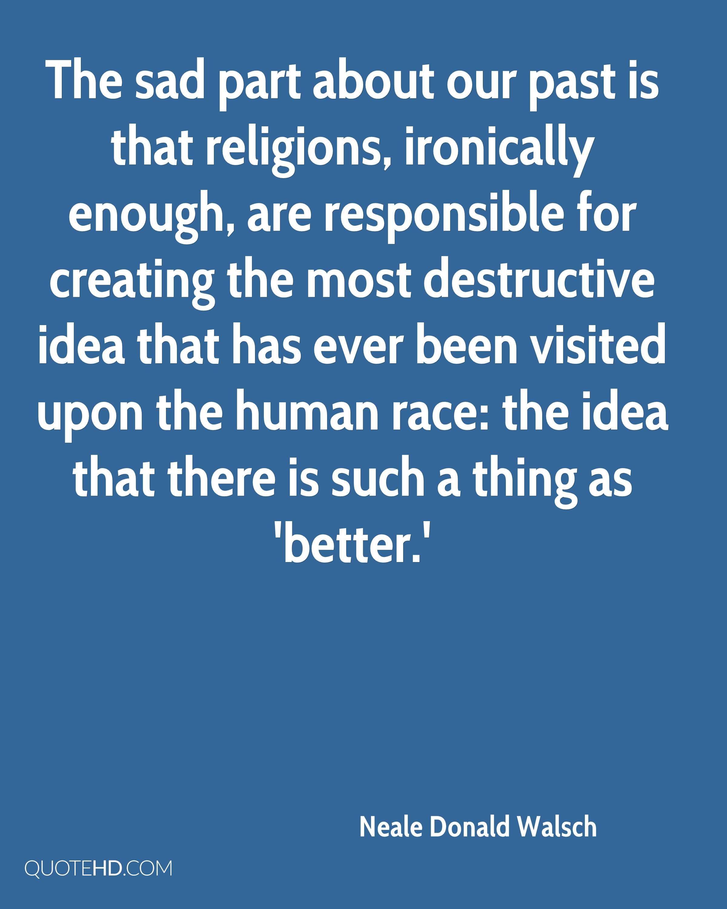 The sad part about our past is that religions, ironically enough, are responsible for creating the most destructive idea that has ever been visited upon the human race: the idea that there is such a thing as 'better.'